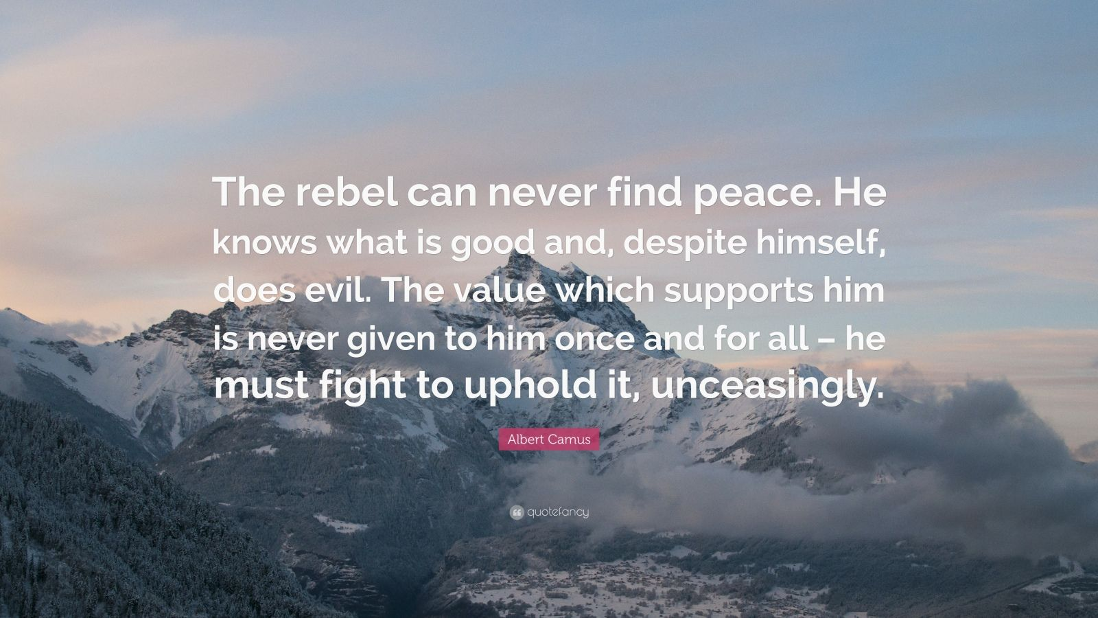 """Albert Camus Quote: """"The rebel can never find peace. He knows what is good and, despite himself, does evil. The value which supports him is never given to him once and for all – he must fight to uphold it, unceasingly."""""""