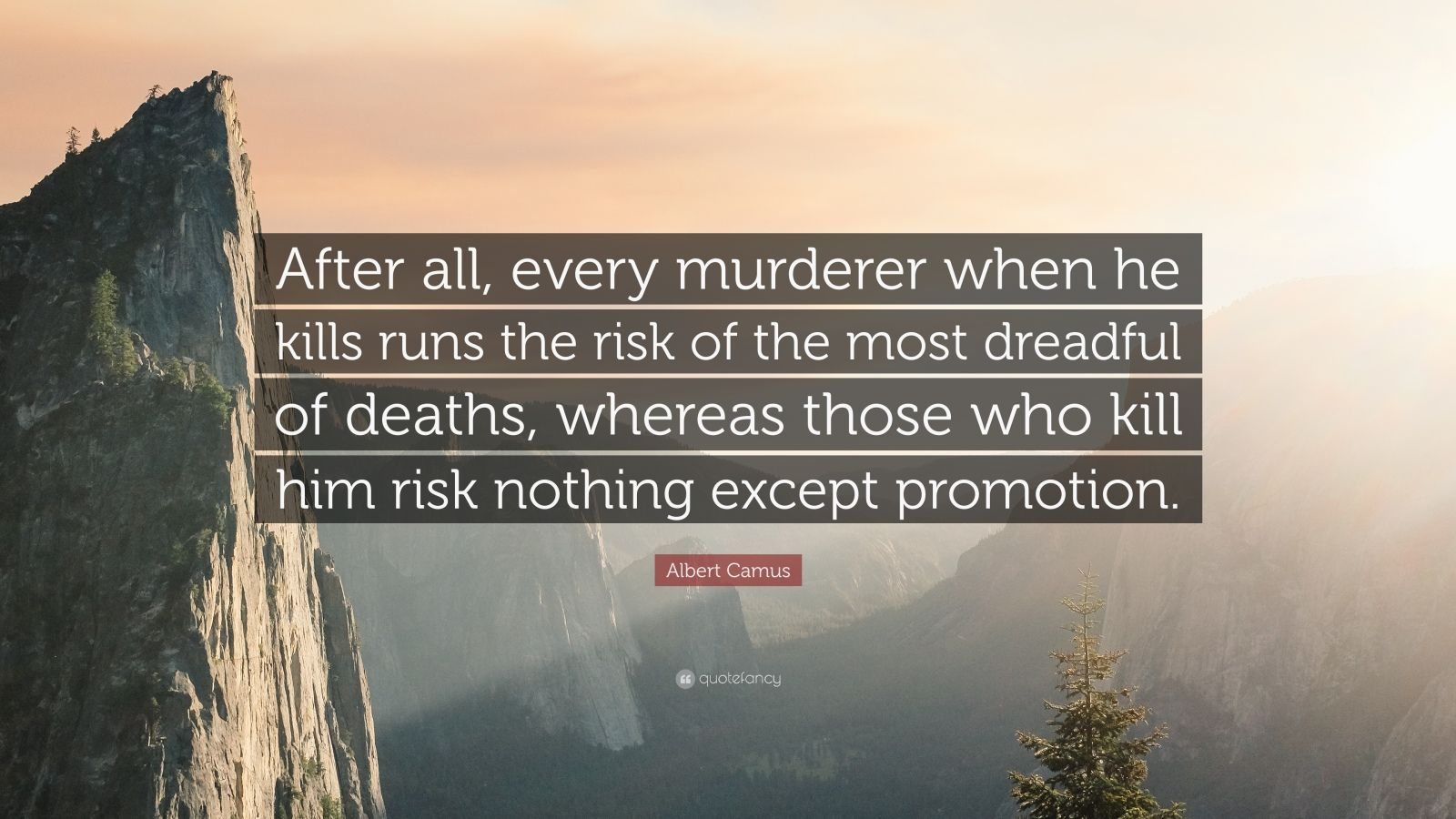 """Albert Camus Quote: """"After all, every murderer when he kills runs the risk of the most dreadful of deaths, whereas those who kill him risk nothing except promotion."""""""