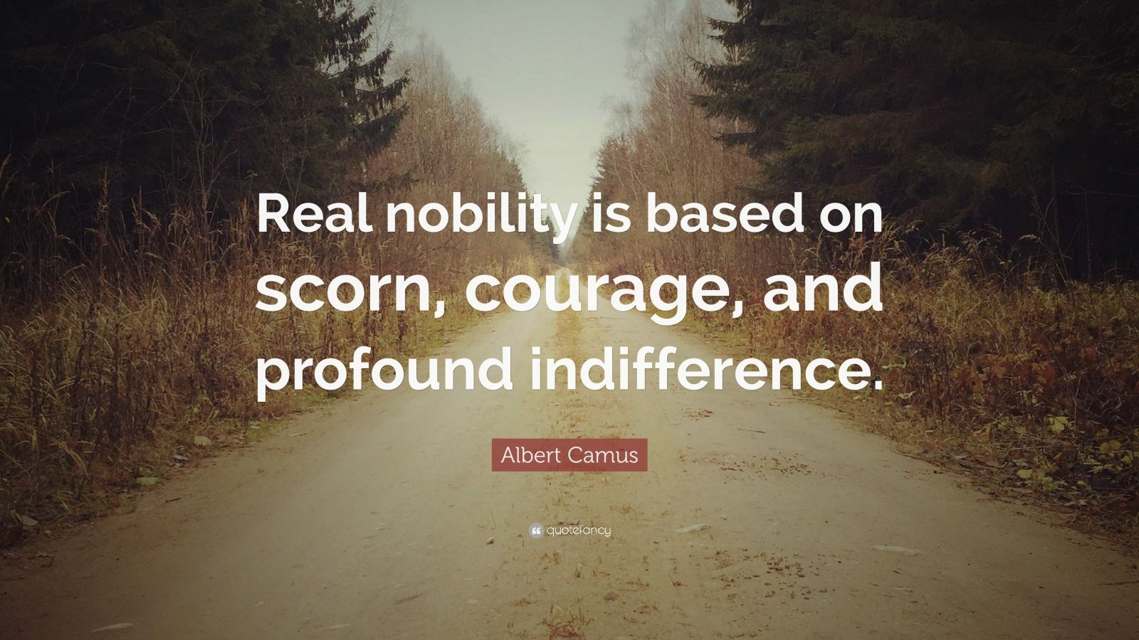 """Albert Camus Quote: """"Real nobility is based on scorn, courage, and profound indifference."""""""