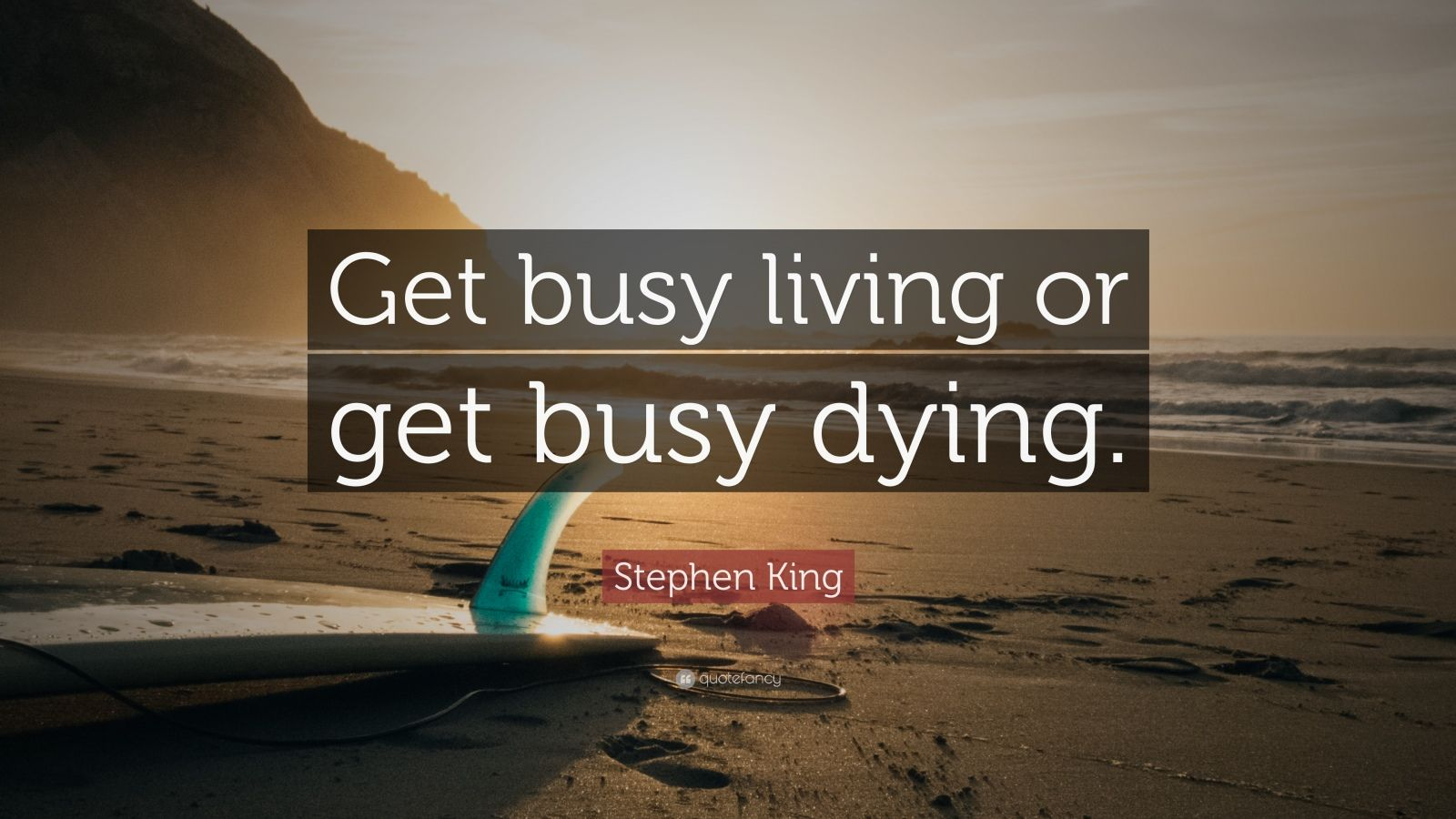 "Stephen King Quote: ""Get busy living or get busy dying."""