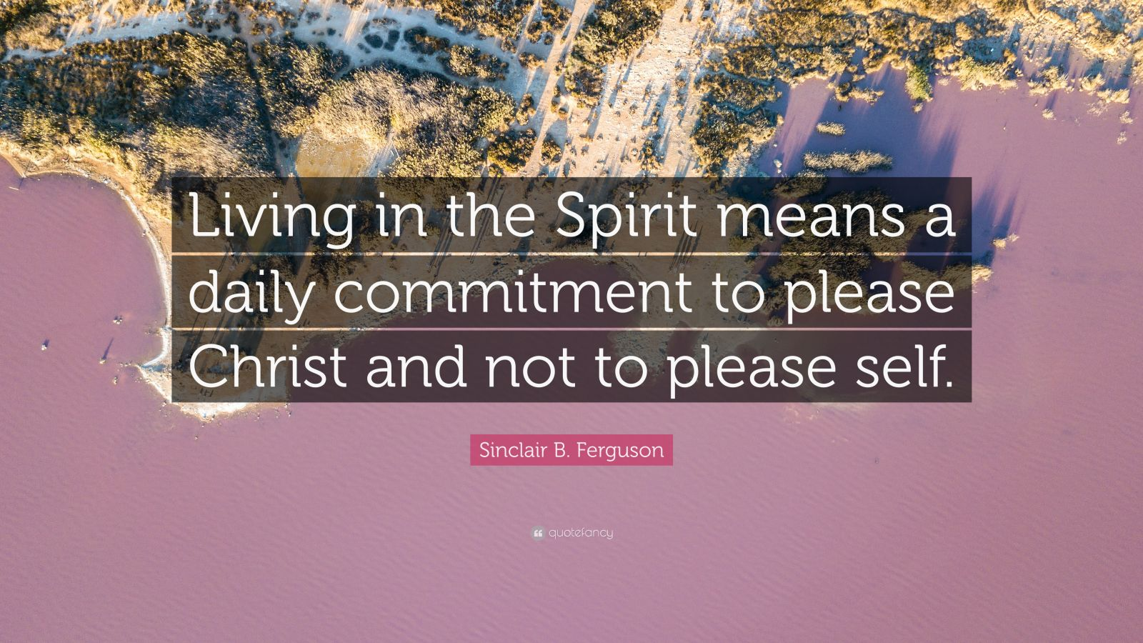 """Sinclair B. Ferguson Quote: """"Living in the Spirit means a daily commitment to please Christ and not to please self."""""""