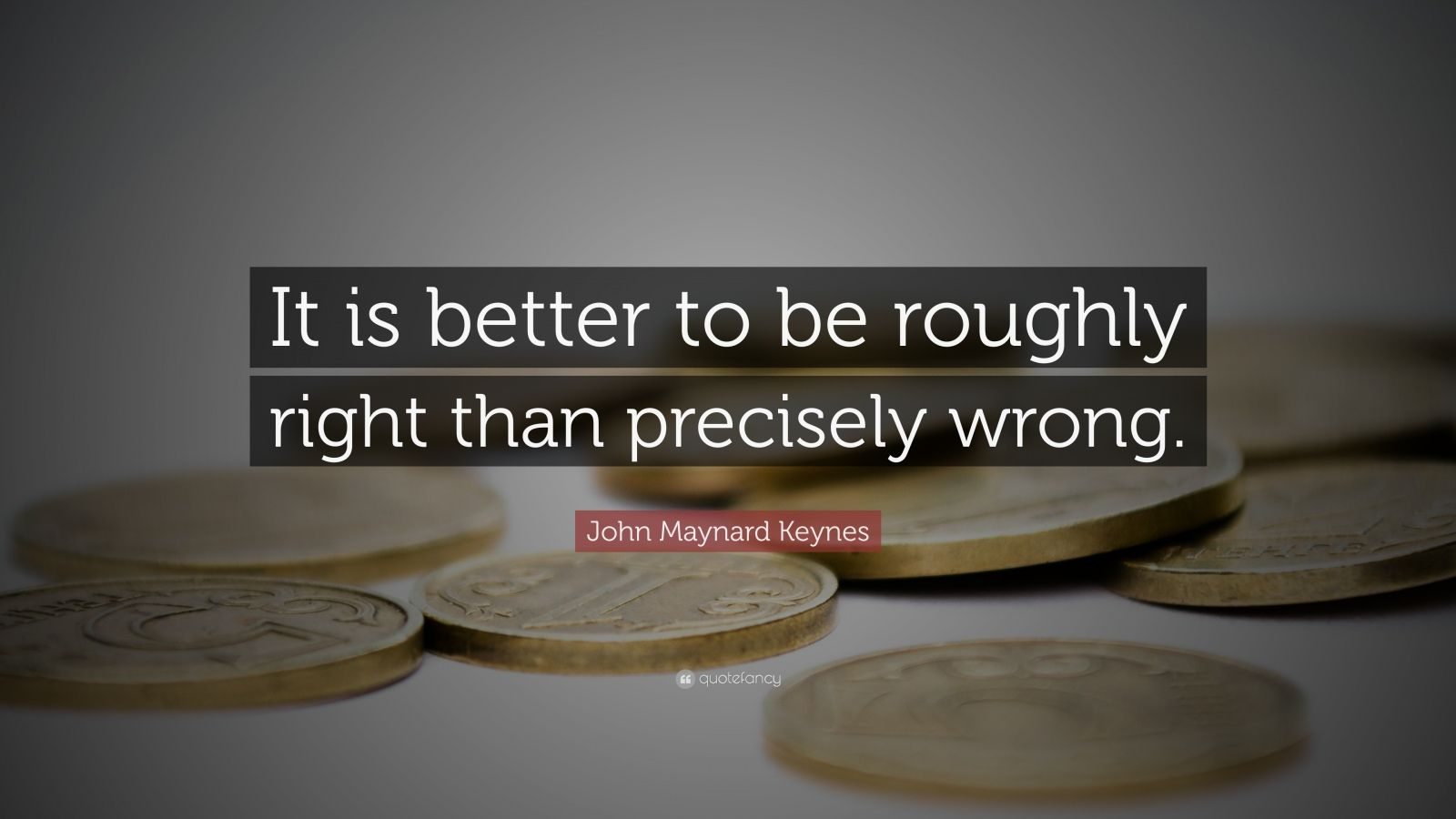 """John Maynard Keynes Quote: """"It is better to be roughly right than precisely wrong."""""""