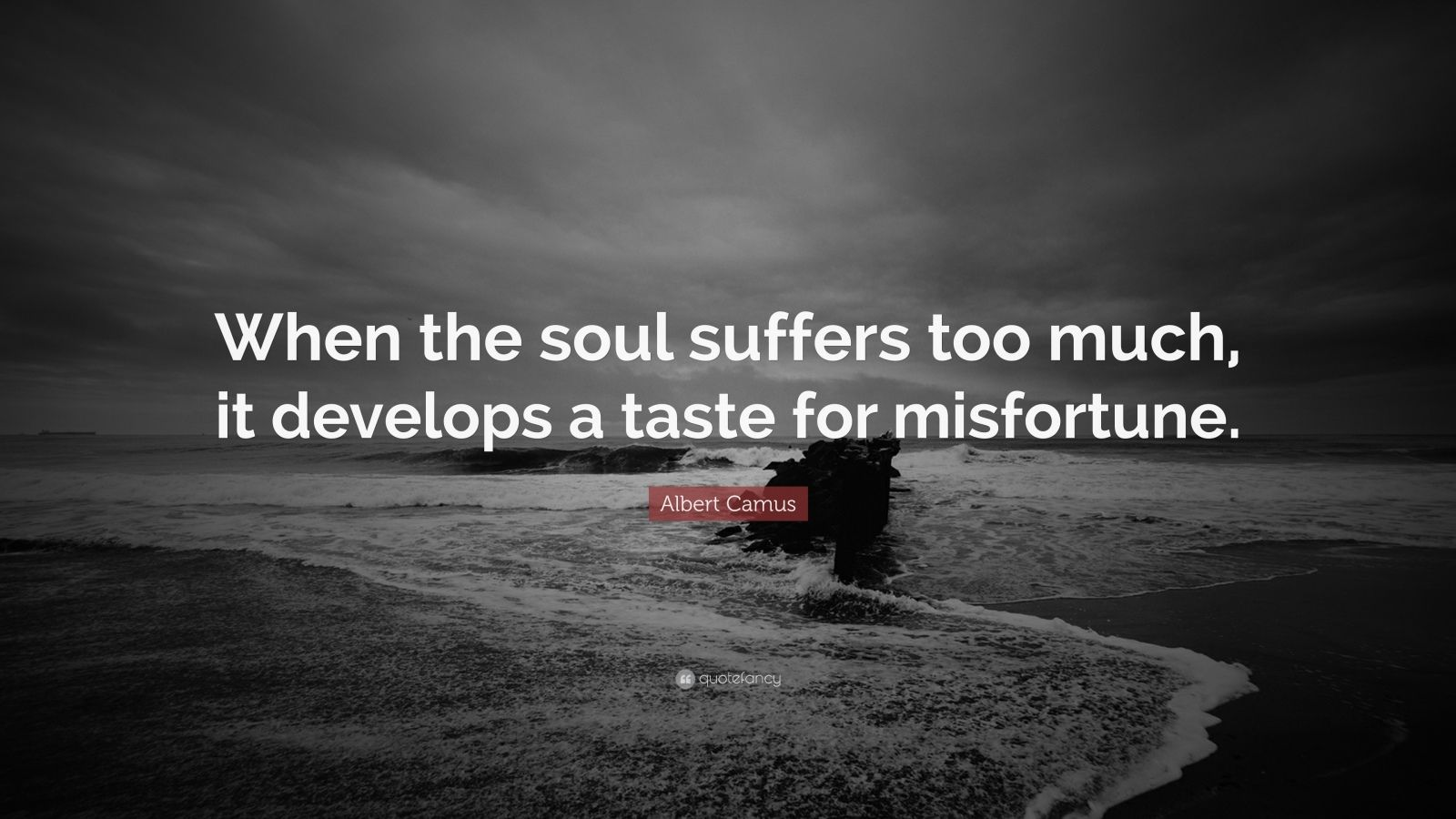"Albert Camus Quote: ""When the soul suffers too much, it develops a taste for misfortune."""