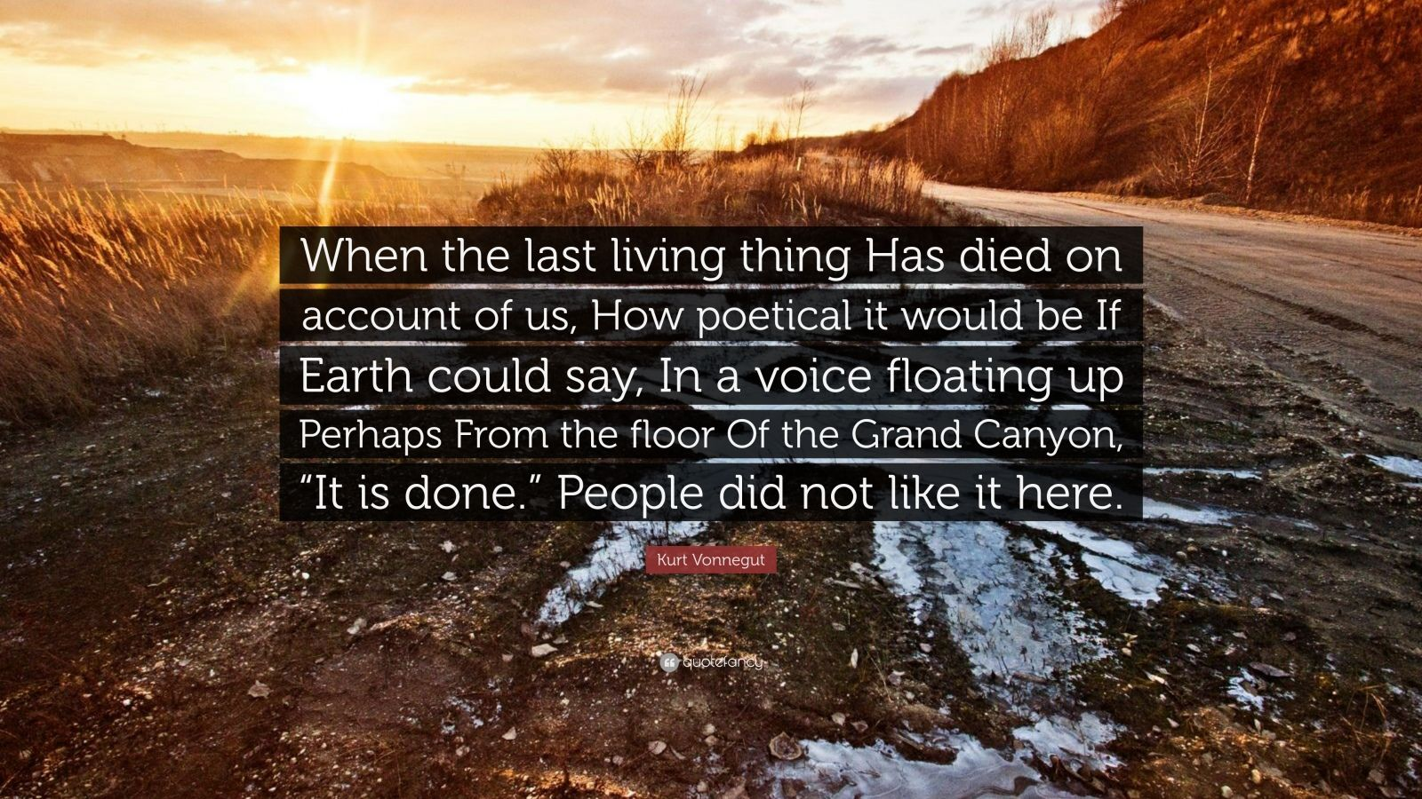 "Kurt Vonnegut Quote: ""When the last living thing Has died on account of us, How poetical it would be If Earth could say, In a voice floating up Perhaps From the floor Of the Grand Canyon, ""It is done."" People did not like it here."""