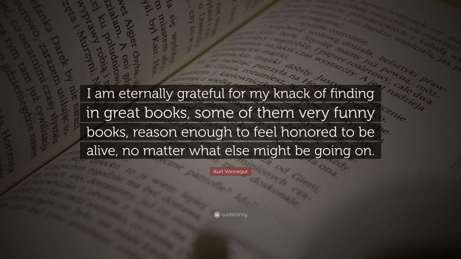 "Kurt Vonnegut Quote: ""I am eternally grateful for my knack of finding in great books, some of them very funny books, reason enough to feel honored to be alive, no matter what else might be going on."""