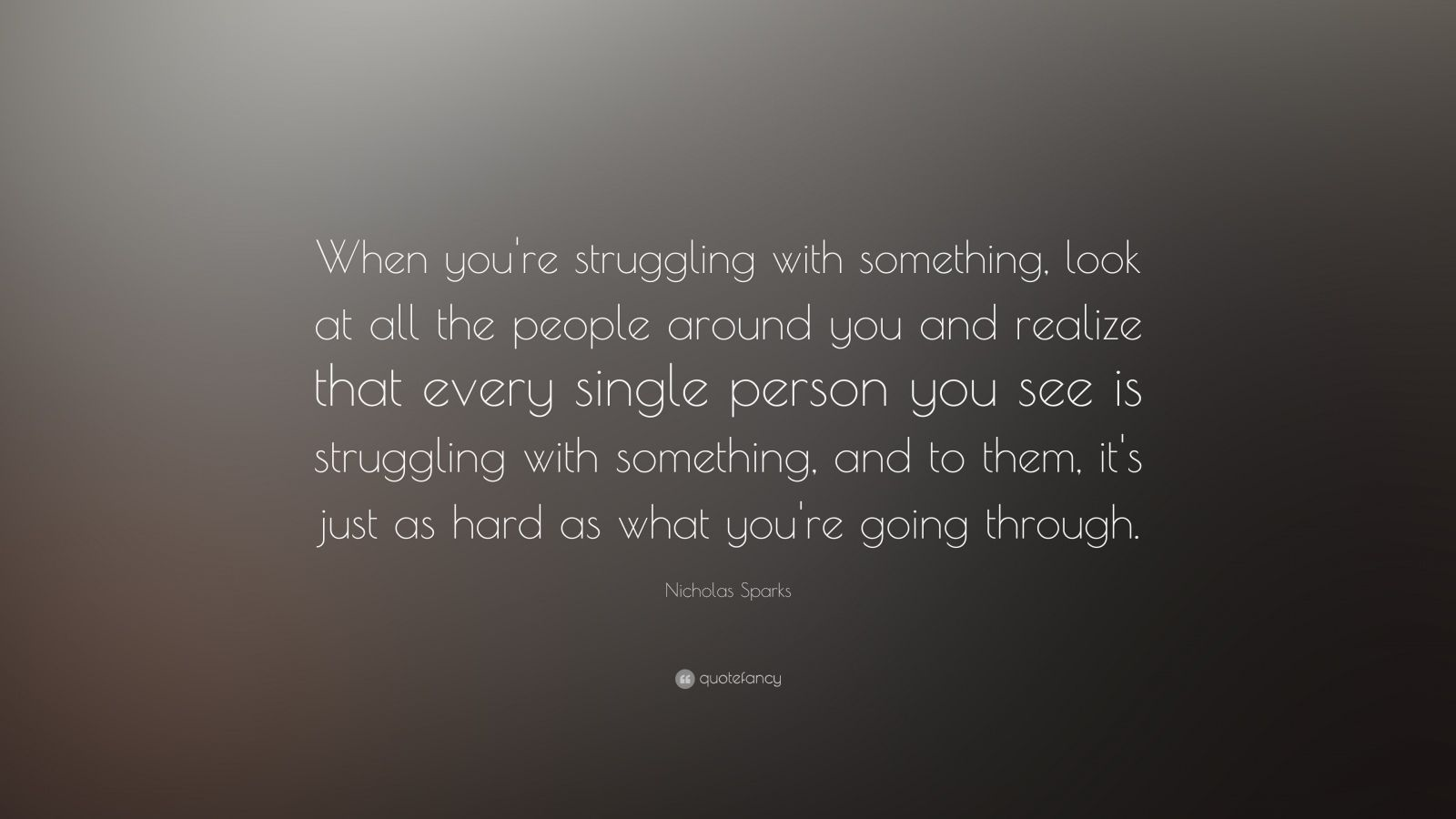 """Nicholas Sparks Quote: """"When you're struggling with something, look at all the people around you and realize that every single person you see is struggling with something, and to them, it's just as hard as what you're going through."""""""
