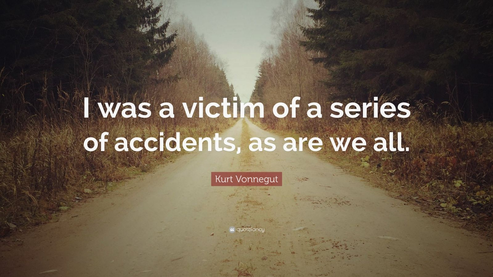"Kurt Vonnegut Quote: ""I was a victim of a series of accidents, as are we all."""