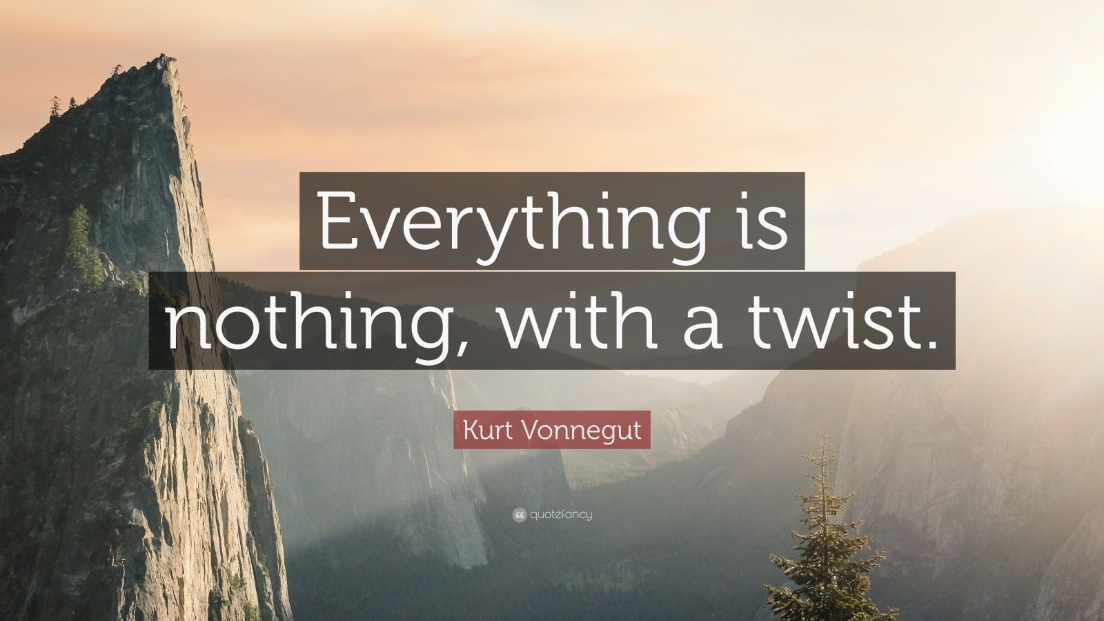 "Kurt Vonnegut Quote: ""Everything is nothing, with a twist."""