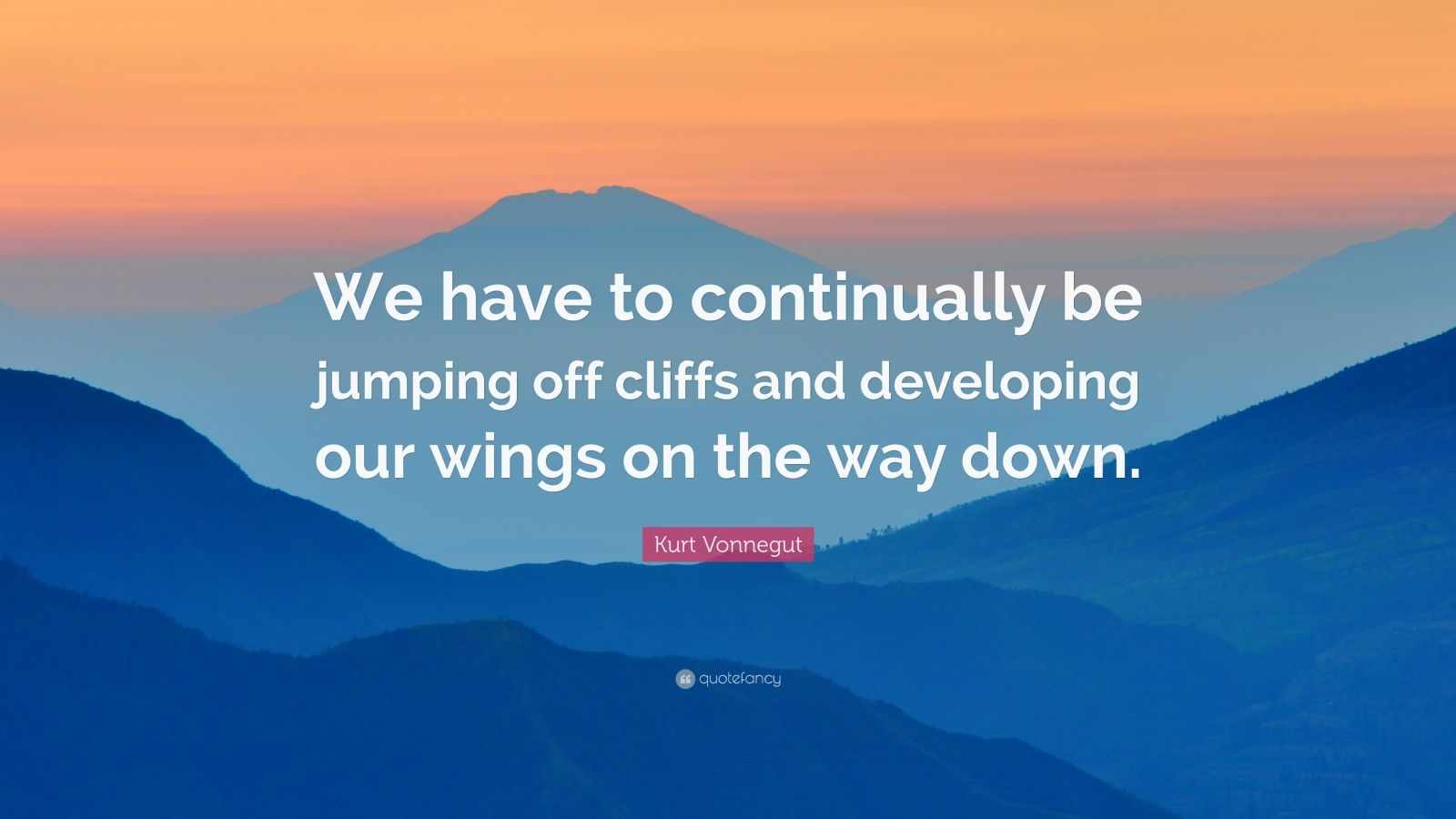 "Kurt Vonnegut Quote: ""We have to continually be jumping off cliffs and developing our wings on the way down."""