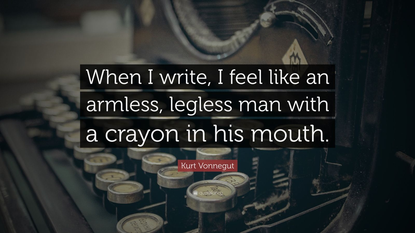 """Kurt Vonnegut Quote: """"When I write, I feel like an armless, legless man with a crayon in his mouth."""""""