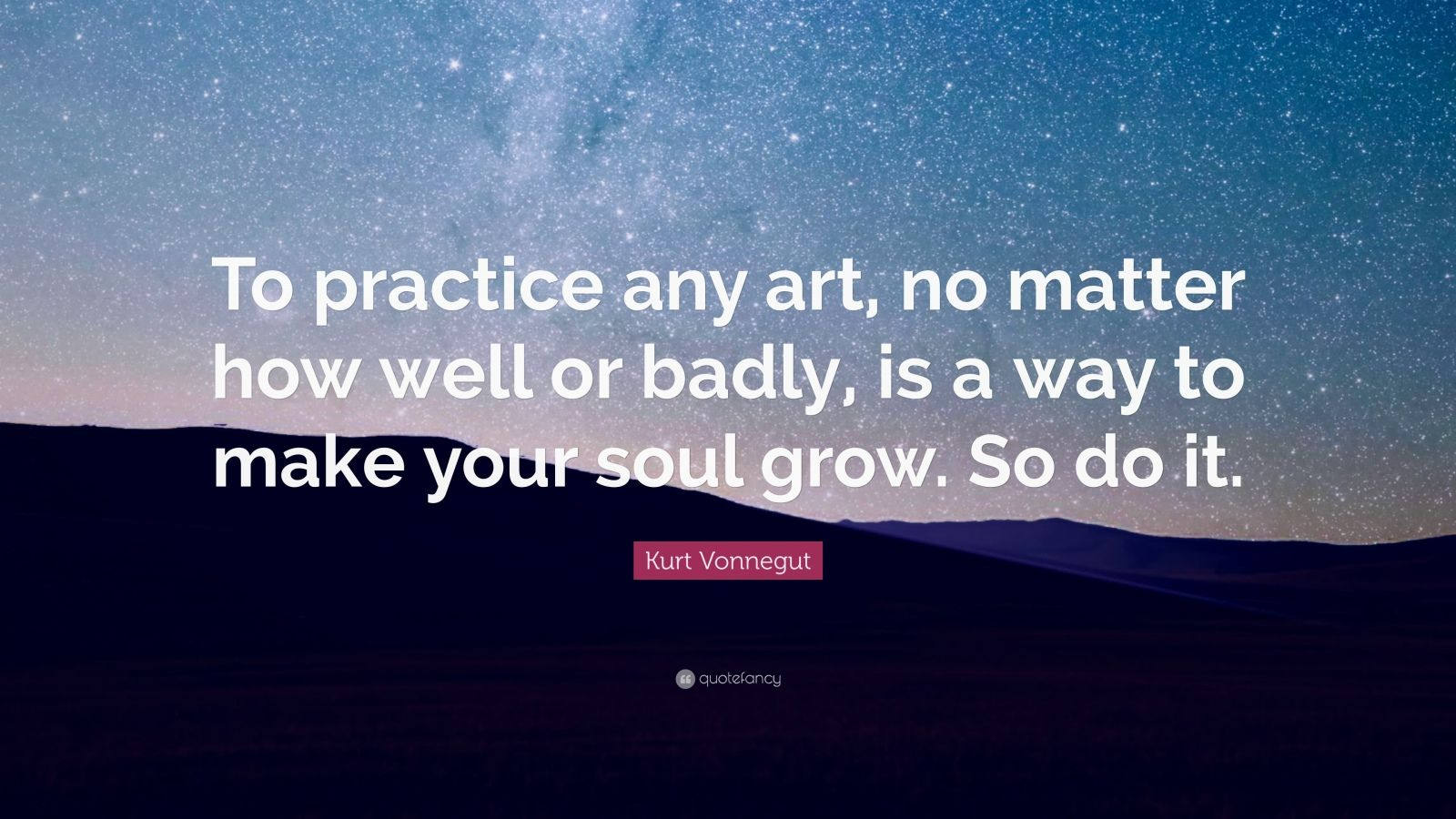 "Kurt Vonnegut Quote: ""To practice any art, no matter how well or badly, is a way to make your soul grow. So do it."""