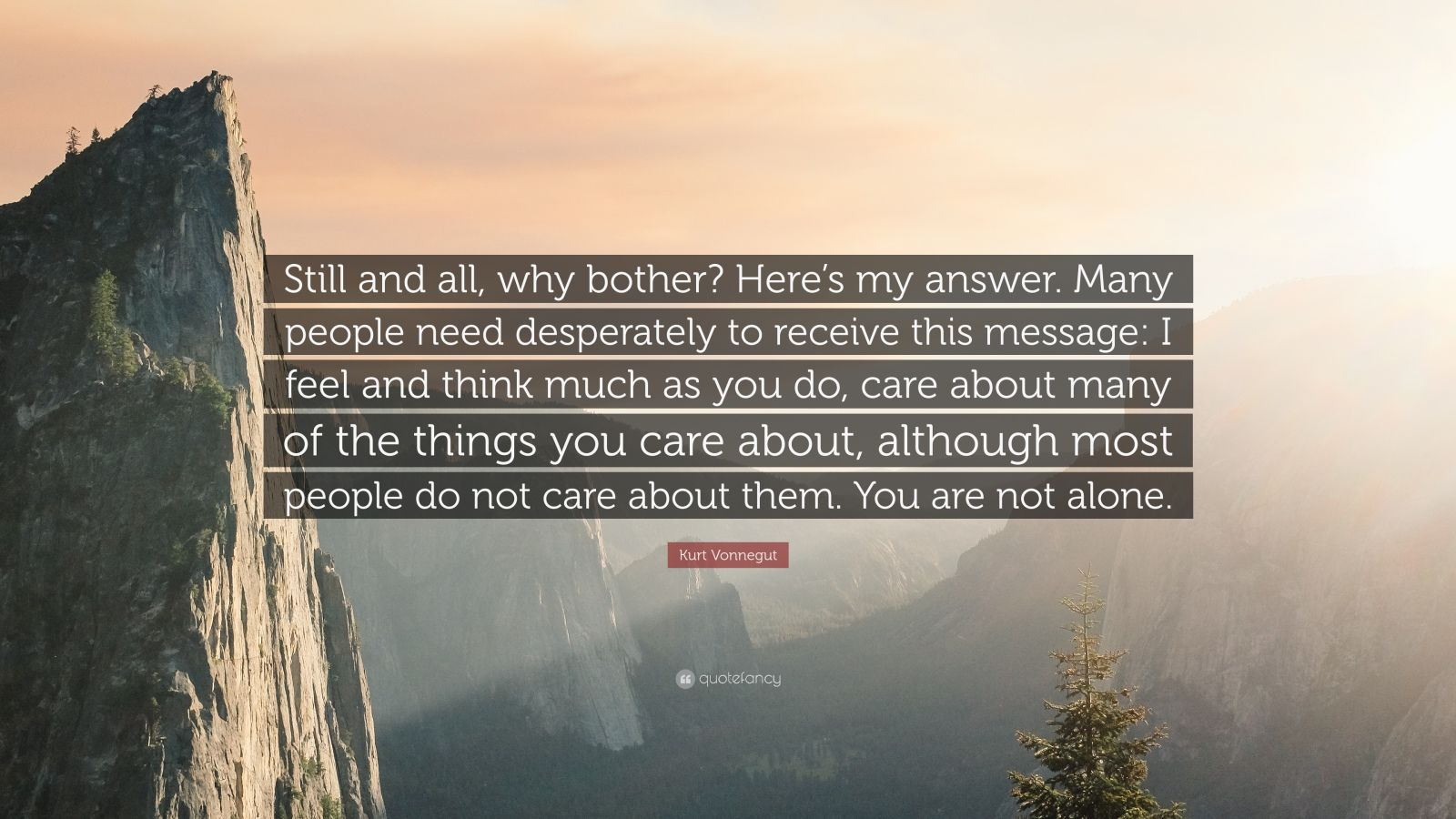 """Kurt Vonnegut Quote: """"Still and all, why bother? Here's my answer. Many people need desperately to receive this message: I feel and think much as you do, care about many of the things you care about, although most people do not care about them. You are not alone."""""""