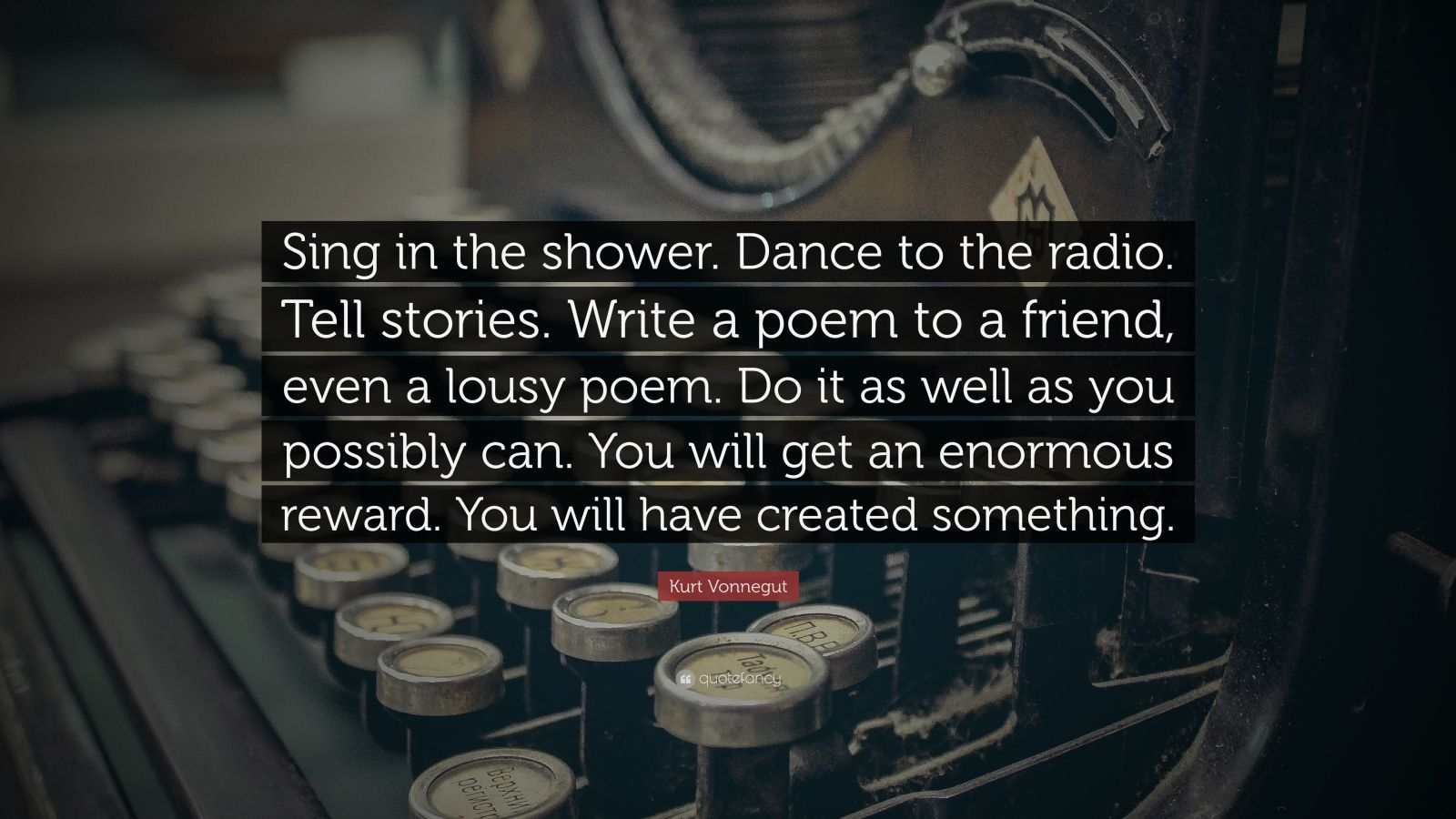 """Kurt Vonnegut Quote: """"Sing in the shower. Dance to the radio. Tell stories. Write a poem to a friend, even a lousy poem. Do it as well as you possibly can. You will get an enormous reward. You will have created something."""""""