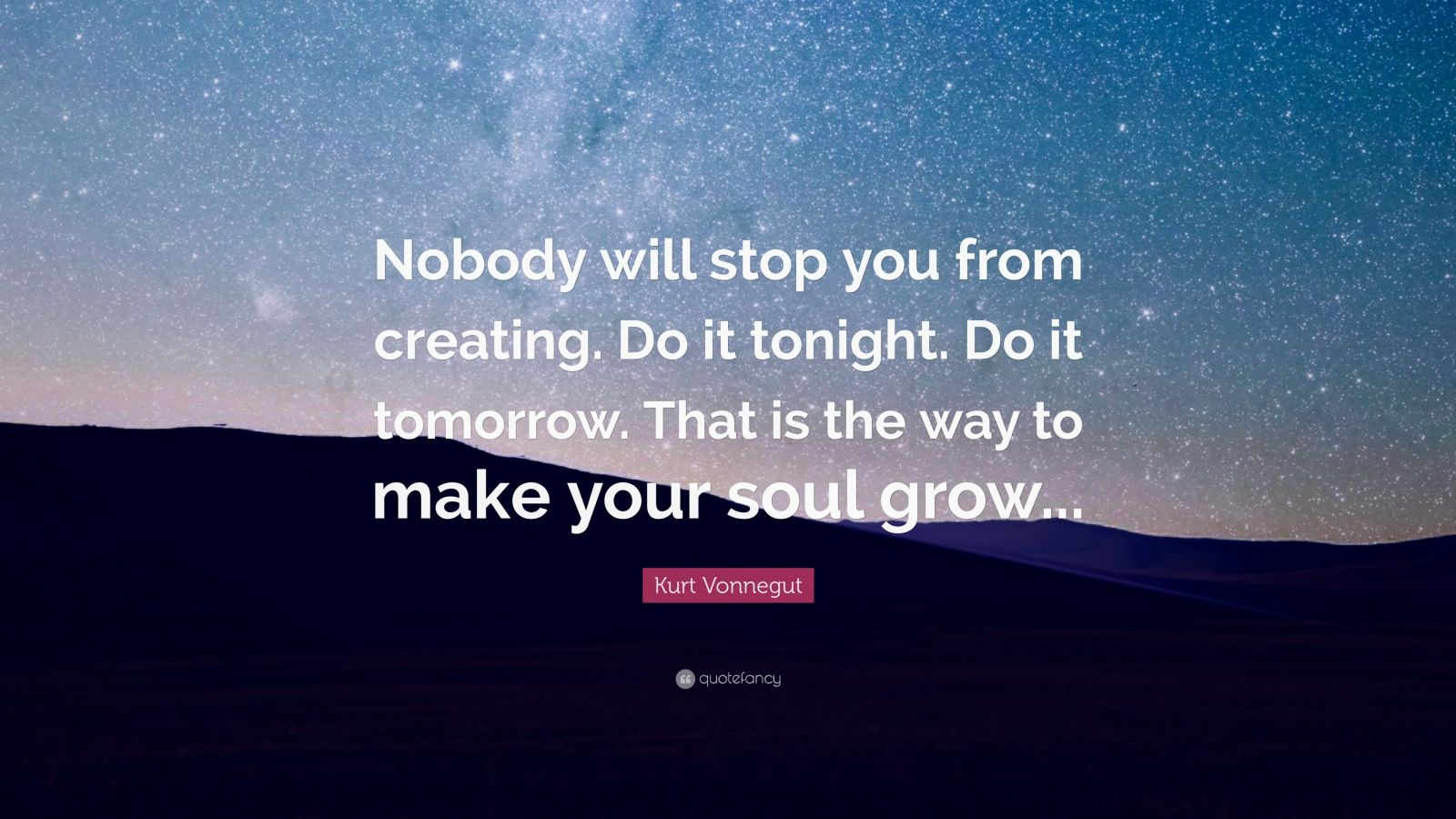 "Kurt Vonnegut Quote: ""Nobody will stop you from creating. Do it tonight. Do it tomorrow. That is the way to make your soul grow..."""