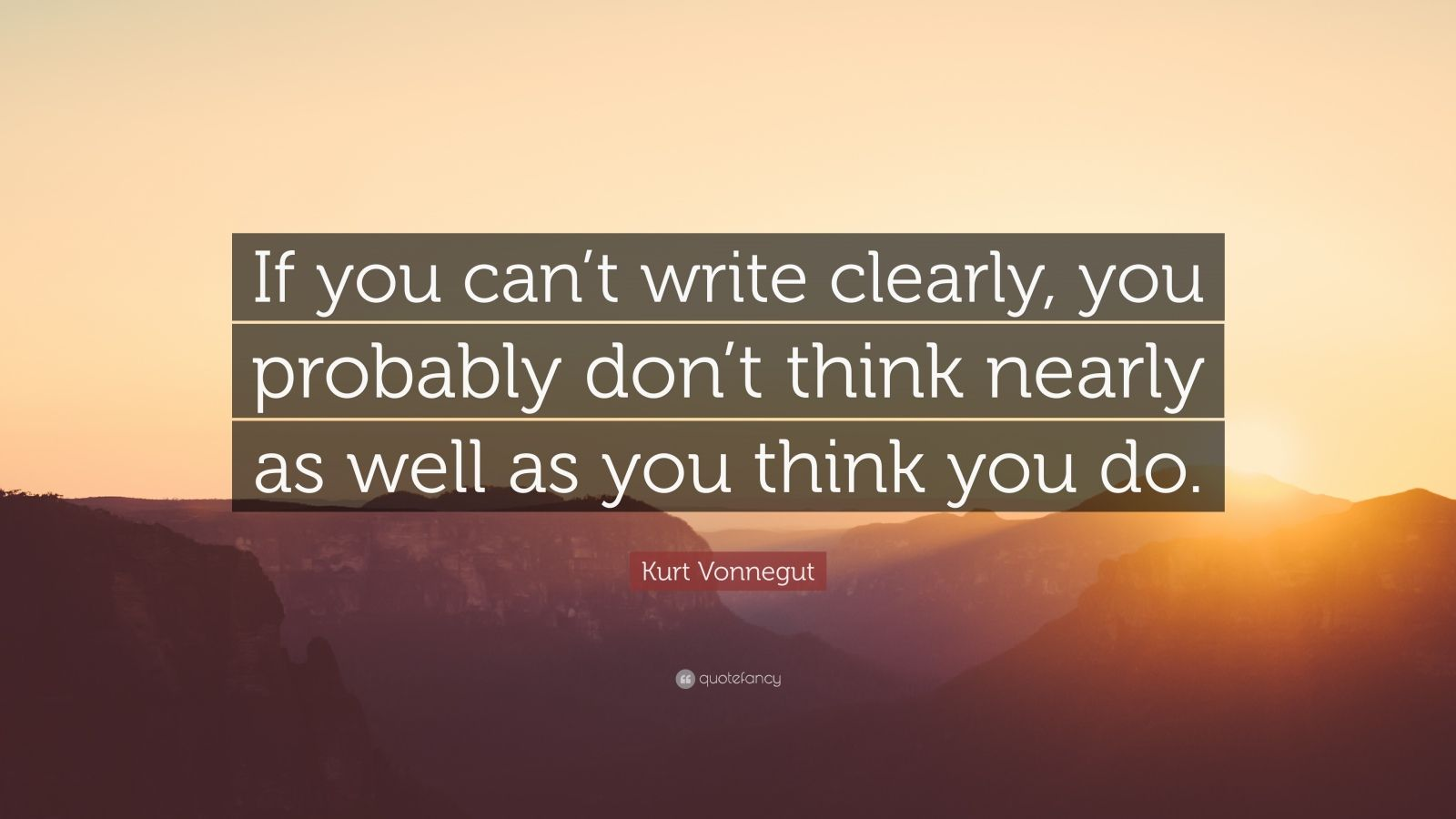 "Kurt Vonnegut Quote: ""If you can't write clearly, you probably don't think nearly as well as you think you do."""