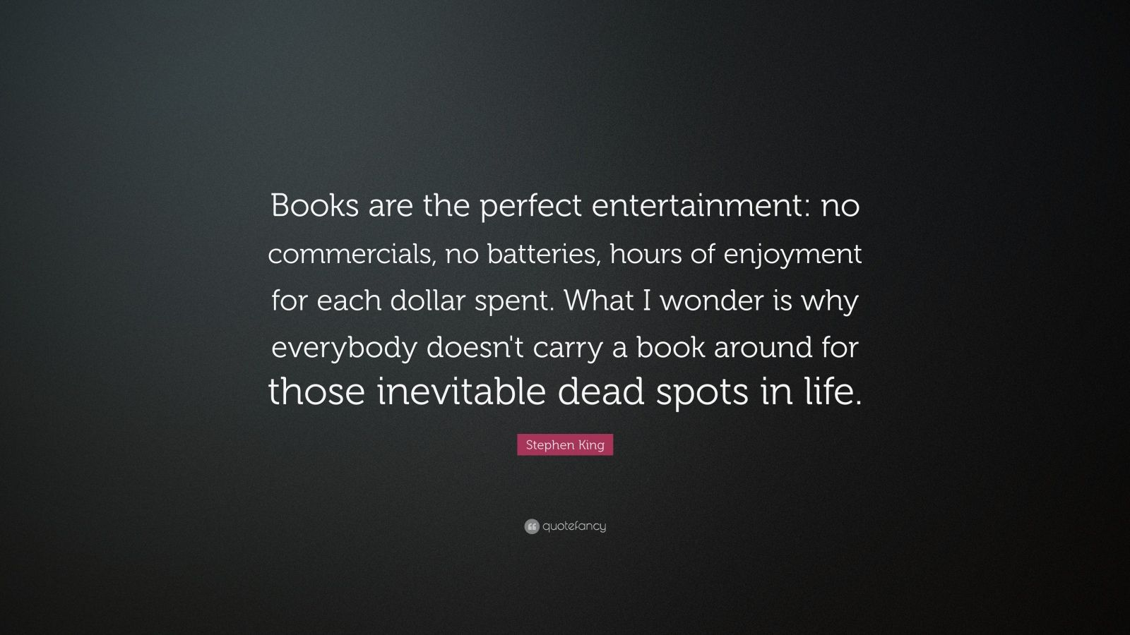 "Stephen King Quote: ""Books are the perfect entertainment: no commercials, no batteries, hours of enjoyment for each dollar spent. What I wonder is why everybody doesn't carry a book around for those inevitable dead spots in life."""