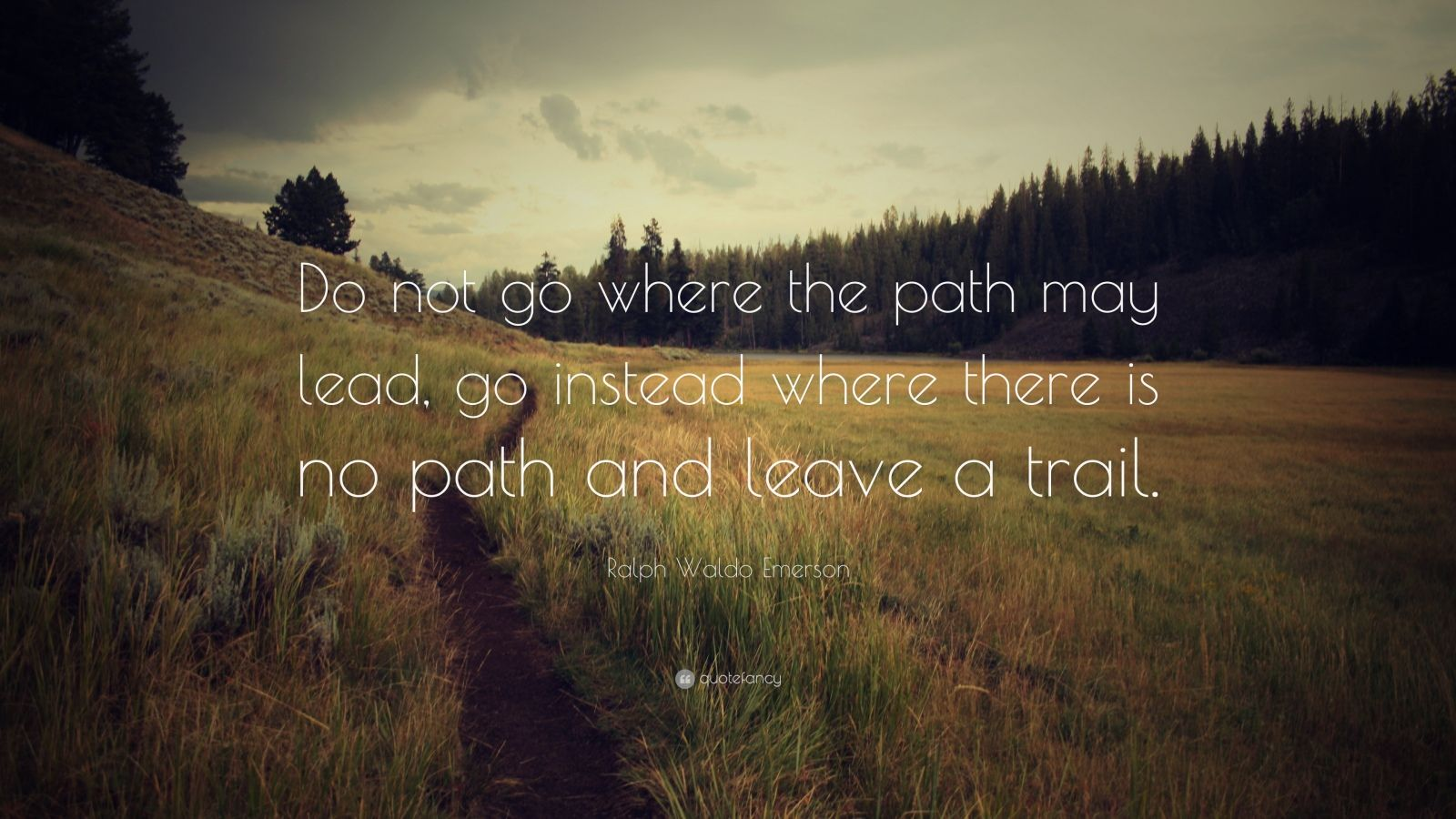 """Ralph Waldo Emerson Quote: """"Do not go where the path may lead, go instead where there is no path and leave a trail."""""""