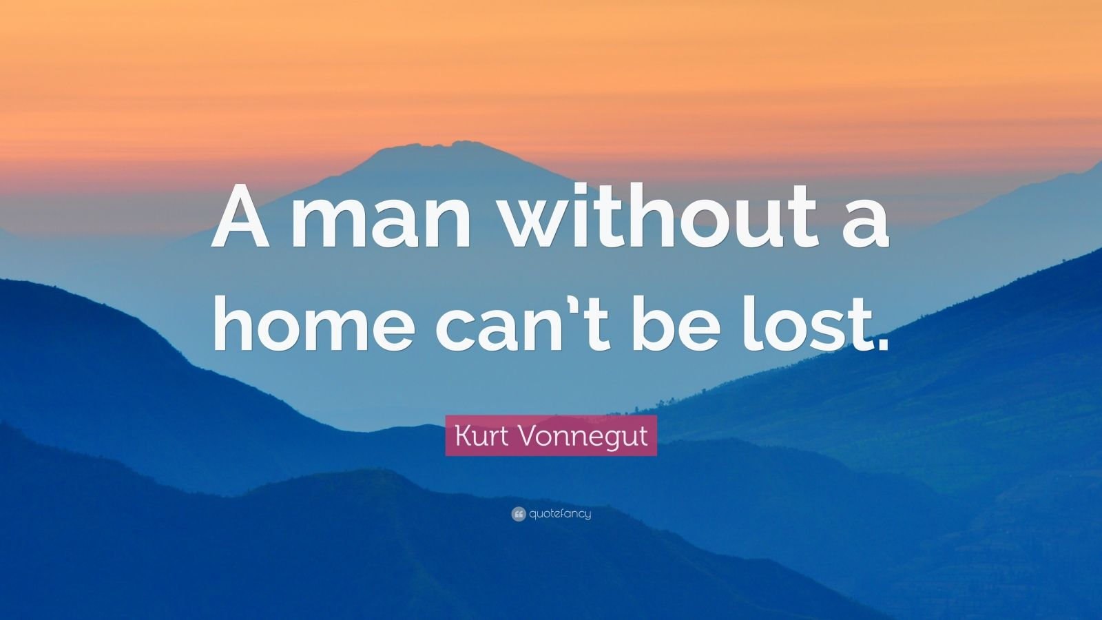 """Kurt Vonnegut Quote: """"A man without a home can't be lost."""""""