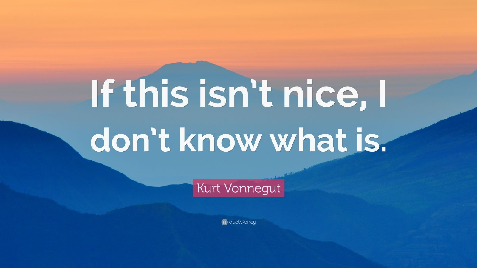 "Kurt Vonnegut Quote: ""If this isn't nice, I don't know what is."""