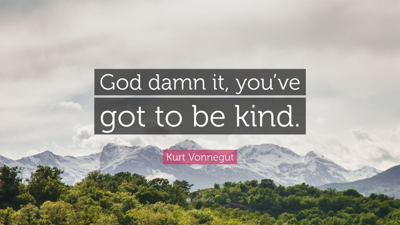 "Kurt Vonnegut Quote: ""God damn it, you've got to be kind."""