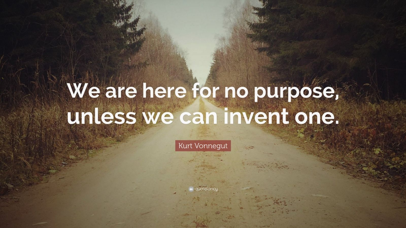 "Kurt Vonnegut Quote: ""We are here for no purpose, unless we can invent one."""