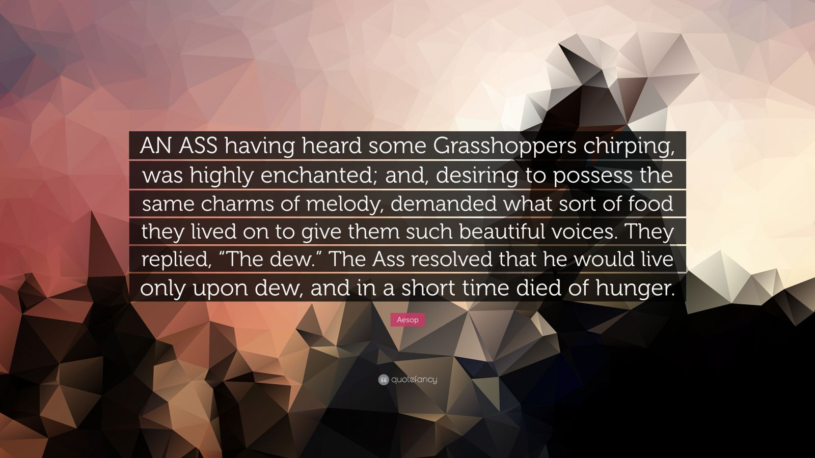 """Aesop Quote: """"AN ASS having heard some Grasshoppers chirping, was highly enchanted; and, desiring to possess the same charms of melody, demanded what sort of food they lived on to give them such beautiful voices. They replied, """"The dew."""" The Ass resolved that he would live only upon dew, and in a short time died of hunger."""""""