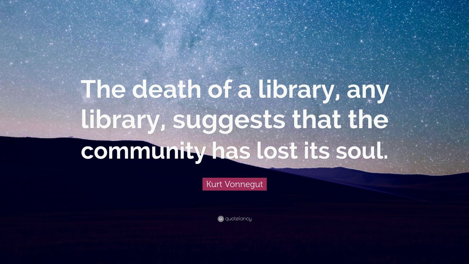 "Kurt Vonnegut Quote: ""The death of a library, any library, suggests that the community has lost its soul."""