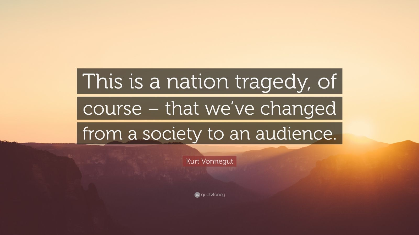 "Kurt Vonnegut Quote: ""This is a nation tragedy, of course – that we've changed from a society to an audience."""