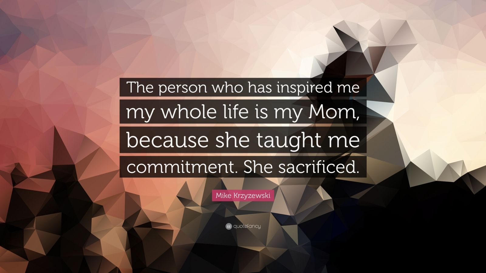 """Mike Krzyzewski Quote: """"The person who has inspired me my whole life is my Mom, because she taught me commitment. She sacrificed."""""""