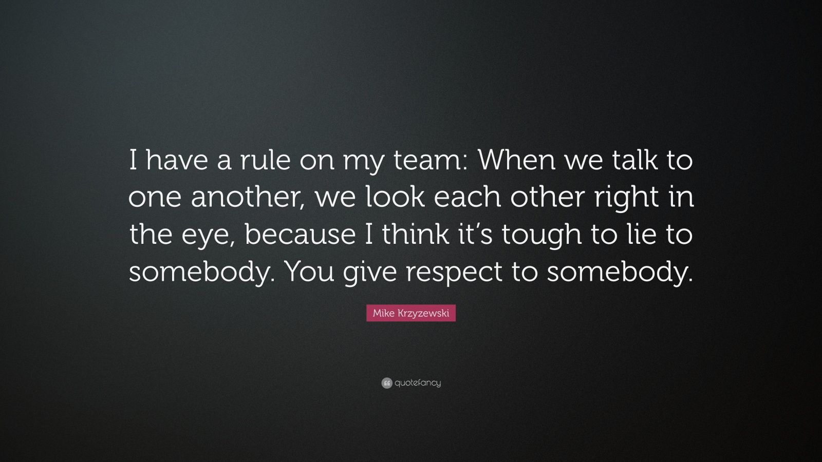 """Mike Krzyzewski Quote: """"I have a rule on my team: When we talk to one another, we look each other right in the eye, because I think it's tough to lie to somebody. You give respect to somebody."""""""
