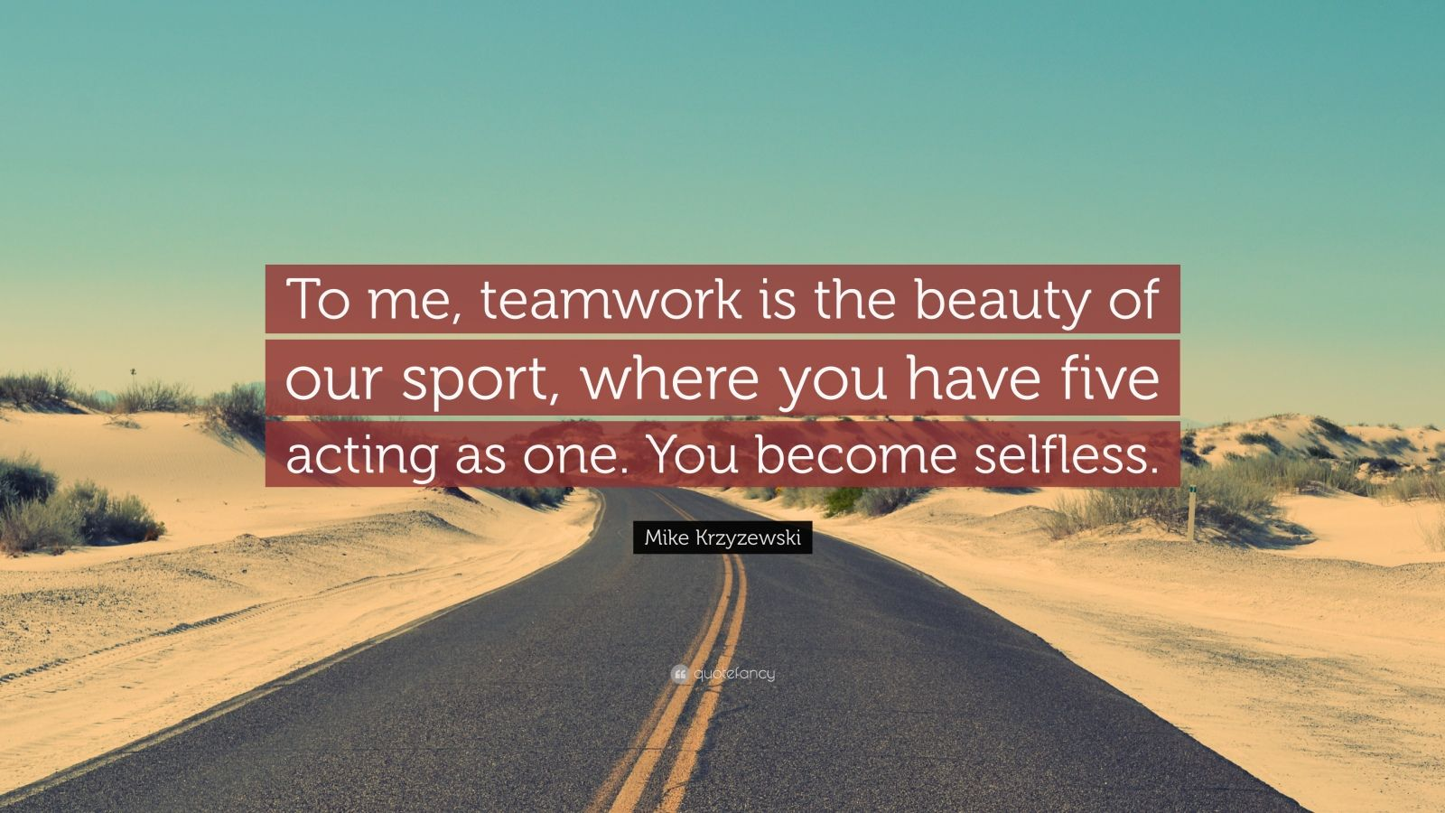 """Mike Krzyzewski Quote: """"To me, teamwork is the beauty of our sport, where you have five acting as one. You become selfless."""""""
