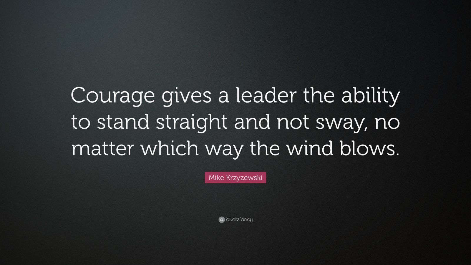 "Mike Krzyzewski Quote: ""Courage gives a leader the ability to stand straight and not sway, no matter which way the wind blows."""
