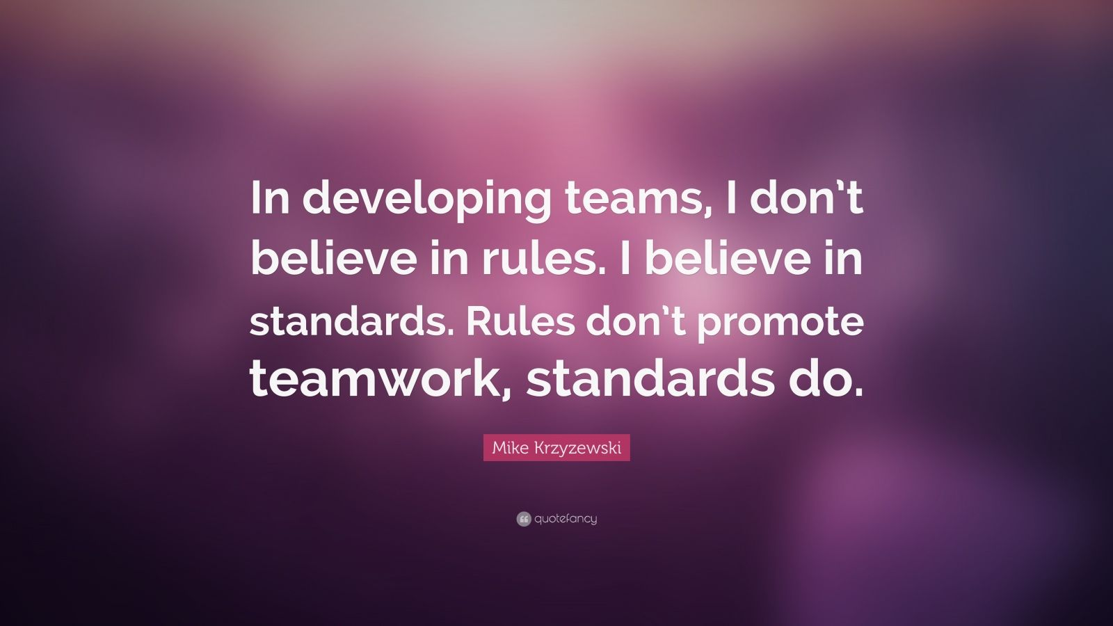 "Mike Krzyzewski Quote: ""In developing teams, I don't believe in rules. I believe in standards. Rules don't promote teamwork, standards do."""