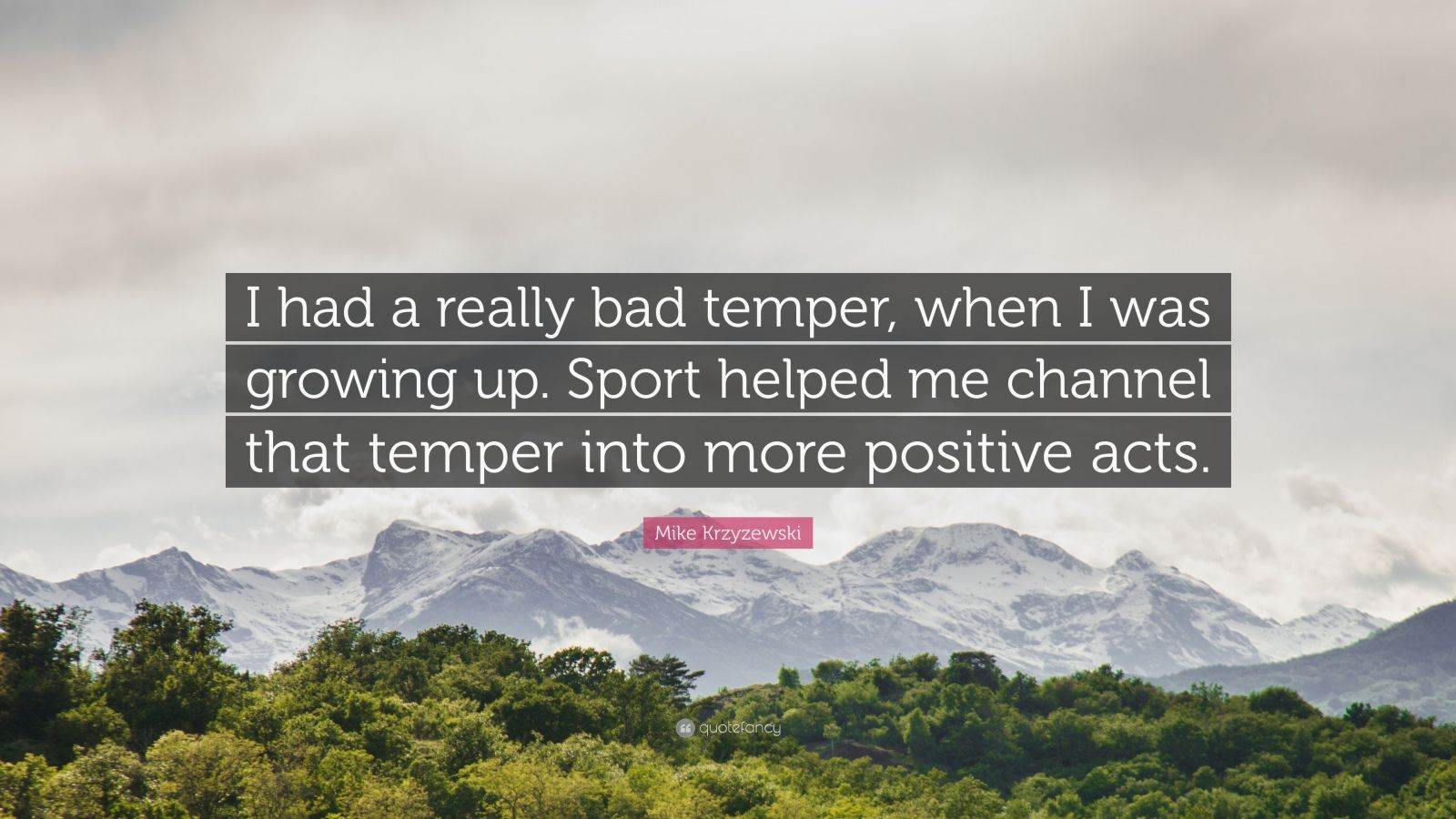 """Mike Krzyzewski Quote: """"I had a really bad temper, when I was growing up. Sport helped me channel that temper into more positive acts."""""""