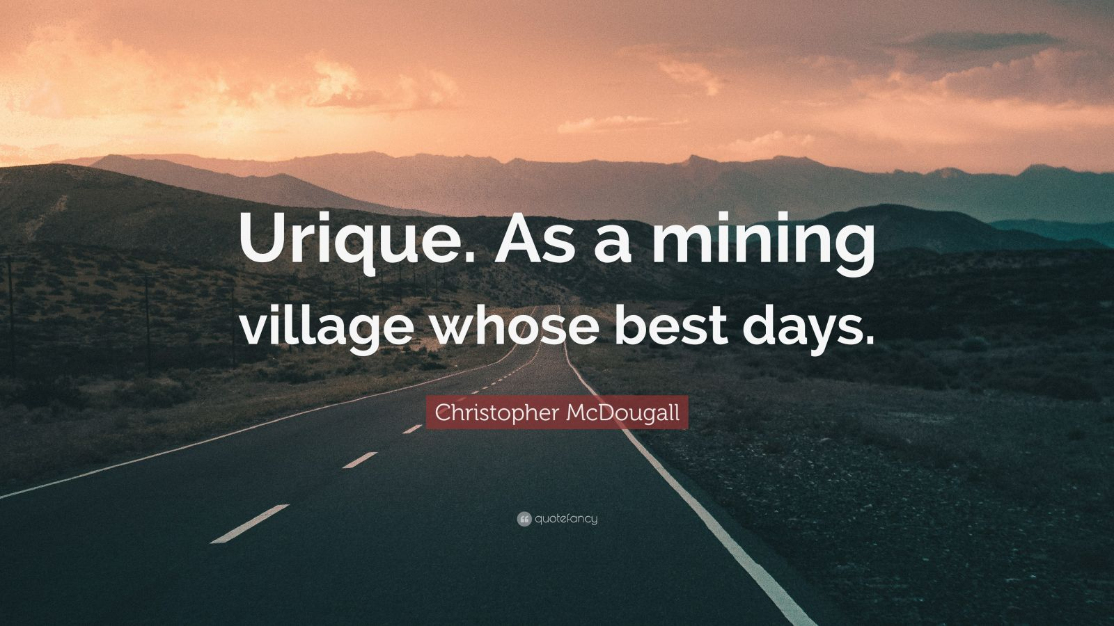 "Christopher McDougall Quote: ""Urique. As a mining village whose best days."""