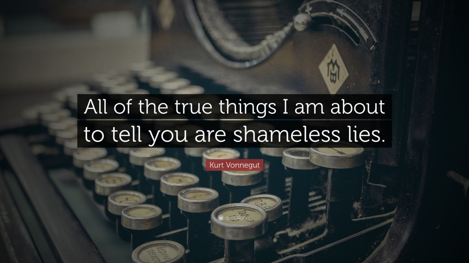 "Kurt Vonnegut Quote: ""All of the true things I am about to tell you are shameless lies."""