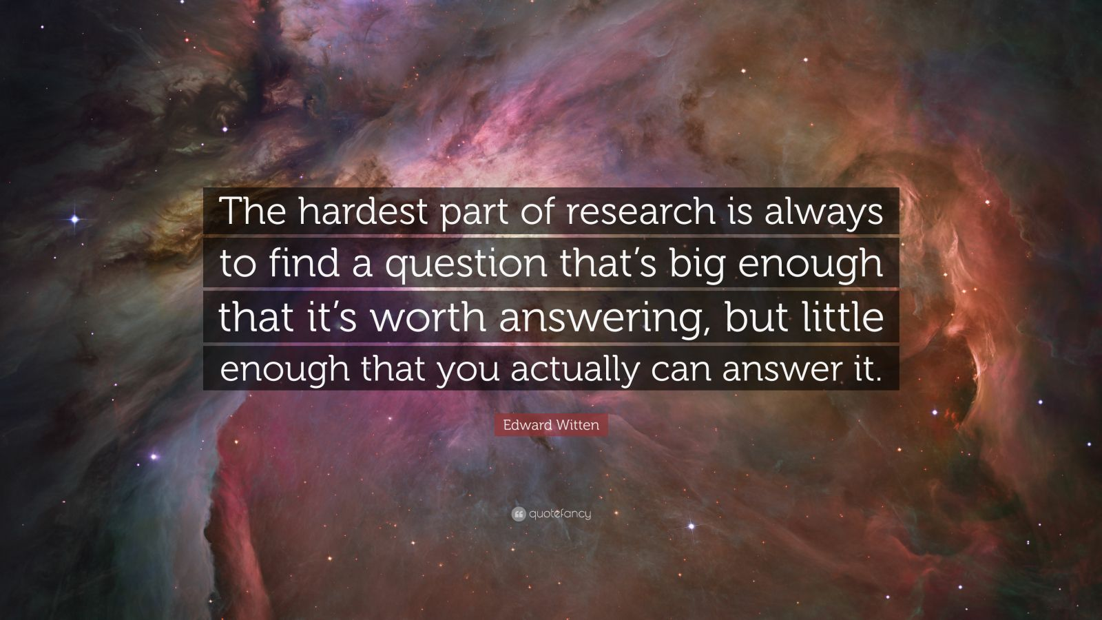 """Edward Witten Quote: """"The hardest part of research is always to find a question that's big enough that it's worth answering, but little enough that you actually can answer it."""""""