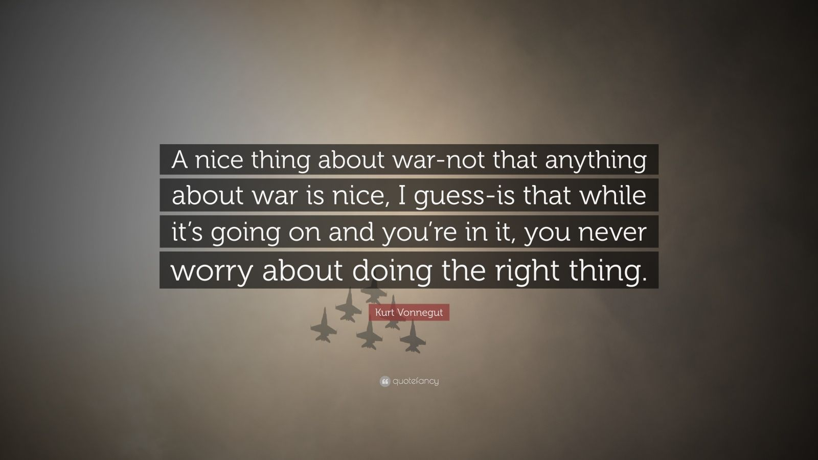 "Kurt Vonnegut Quote: ""A nice thing about war-not that anything about war is nice, I guess-is that while it's going on and you're in it, you never worry about doing the right thing."""