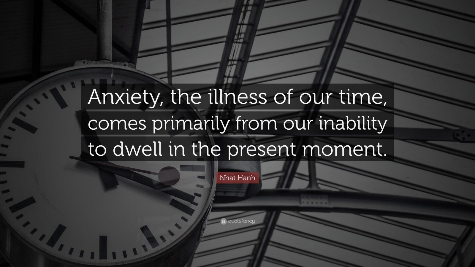 """Nhat Hanh Quote: """"Anxiety, the illness of our time, comes primarily from our inability to dwell in the present moment."""""""