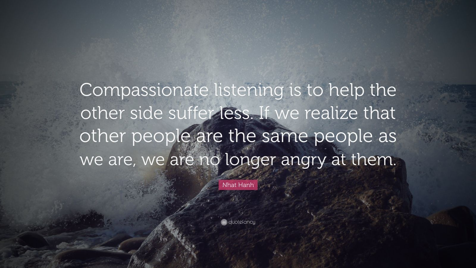 """Nhat Hanh Quote: """"Compassionate listening is to help the other side suffer less. If we realize that other people are the same people as we are, we are no longer angry at them."""""""