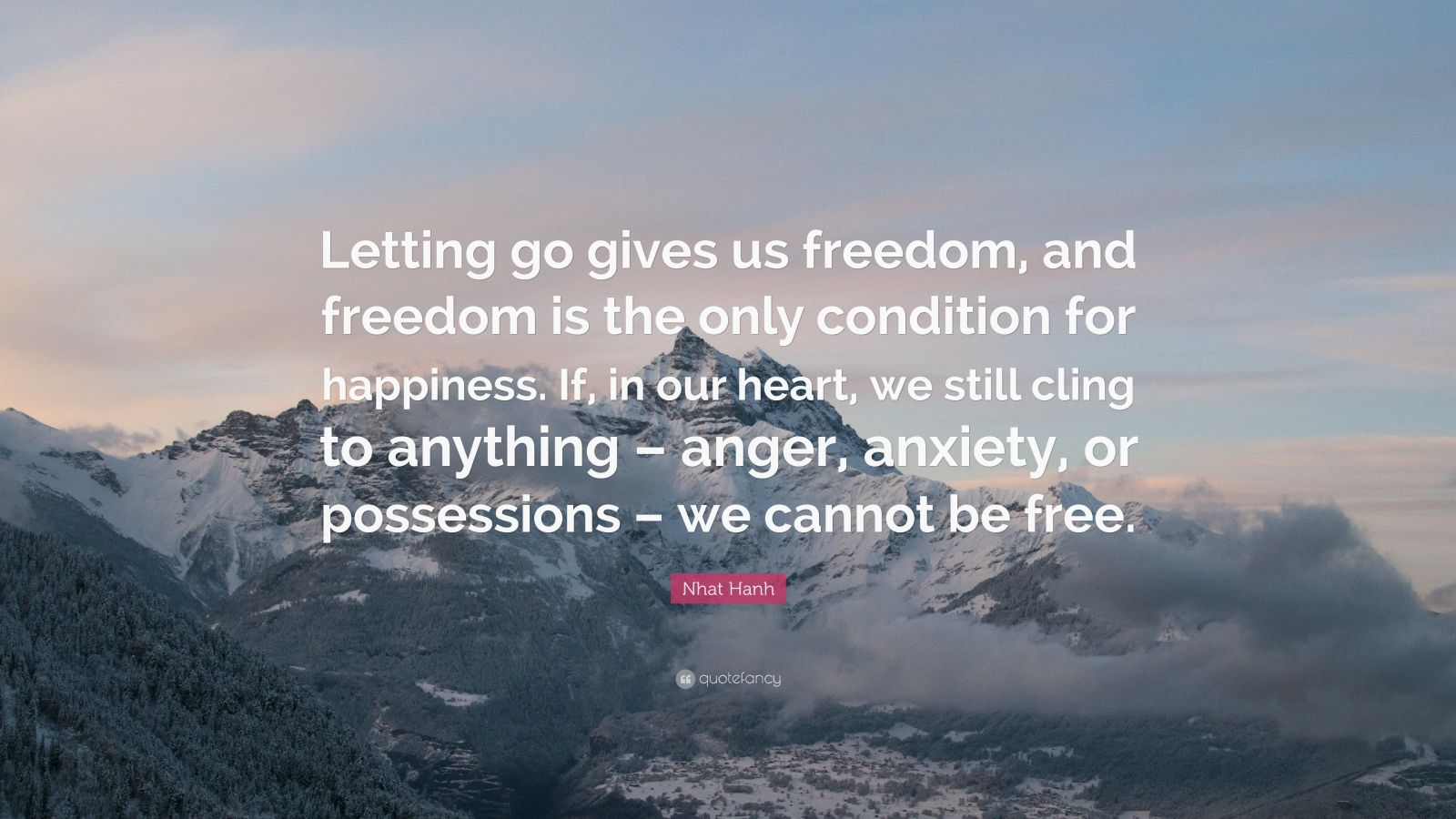 """Nhat Hanh Quote: """"Letting go gives us freedom, and freedom is the only condition for happiness. If, in our heart, we still cling to anything – anger, anxiety, or possessions – we cannot be free."""""""