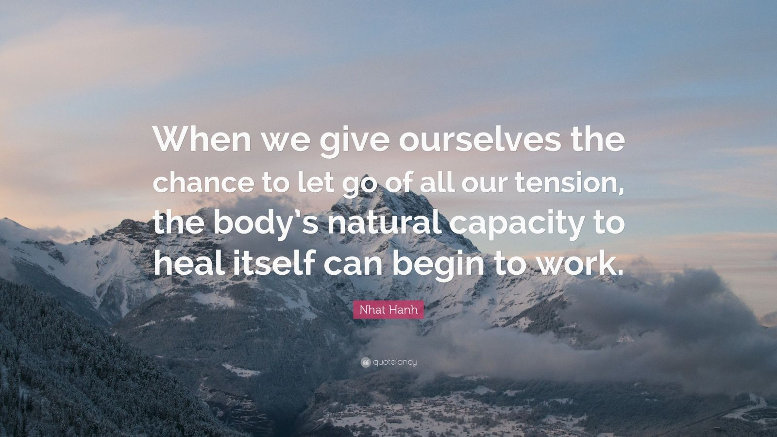 "Nhat Hanh Quote: ""When we give ourselves the chance to let go of all our tension, the body's natural capacity to heal itself can begin to work."""