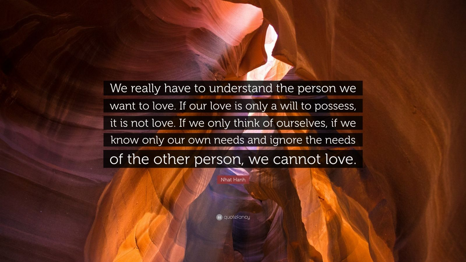 "Nhat Hanh Quote: ""We really have to understand the person we want to love. If our love is only a will to possess, it is not love. If we only think of ourselves, if we know only our own needs and ignore the needs of the other person, we cannot love."""
