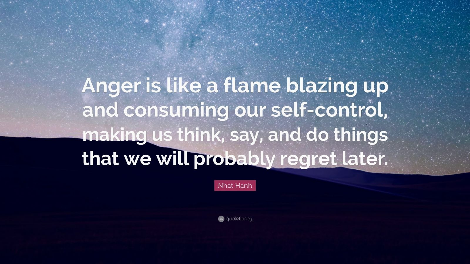 "Nhat Hanh Quote: ""Anger is like a flame blazing up and consuming our self-control, making us think, say, and do things that we will probably regret later."""