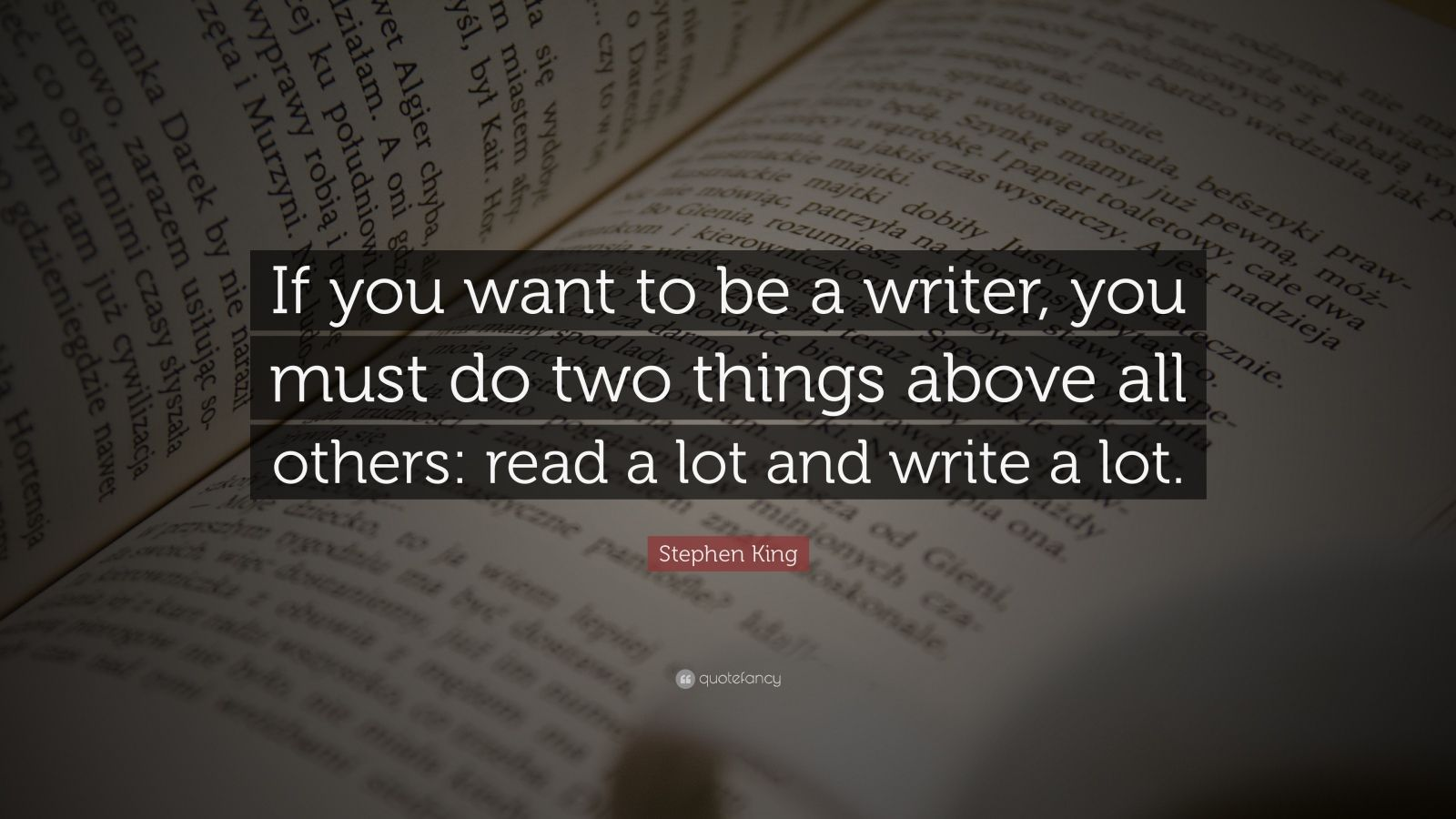 "Stephen King Quote: ""If you want to be a writer, you must do two things above all others: read a lot and write a lot."""