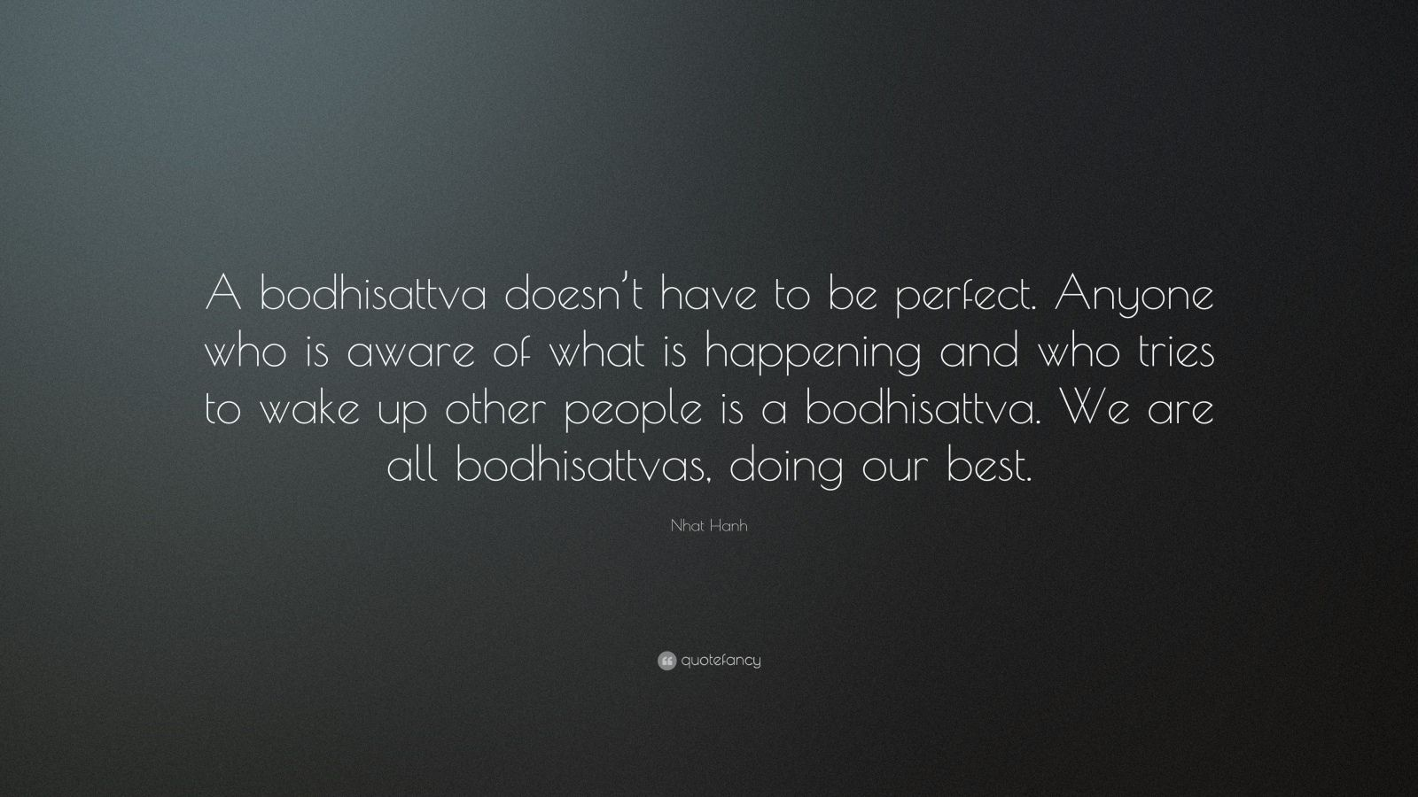 """Nhat Hanh Quote: """"A bodhisattva doesn't have to be perfect. Anyone who is aware of what is happening and who tries to wake up other people is a bodhisattva. We are all bodhisattvas, doing our best."""""""