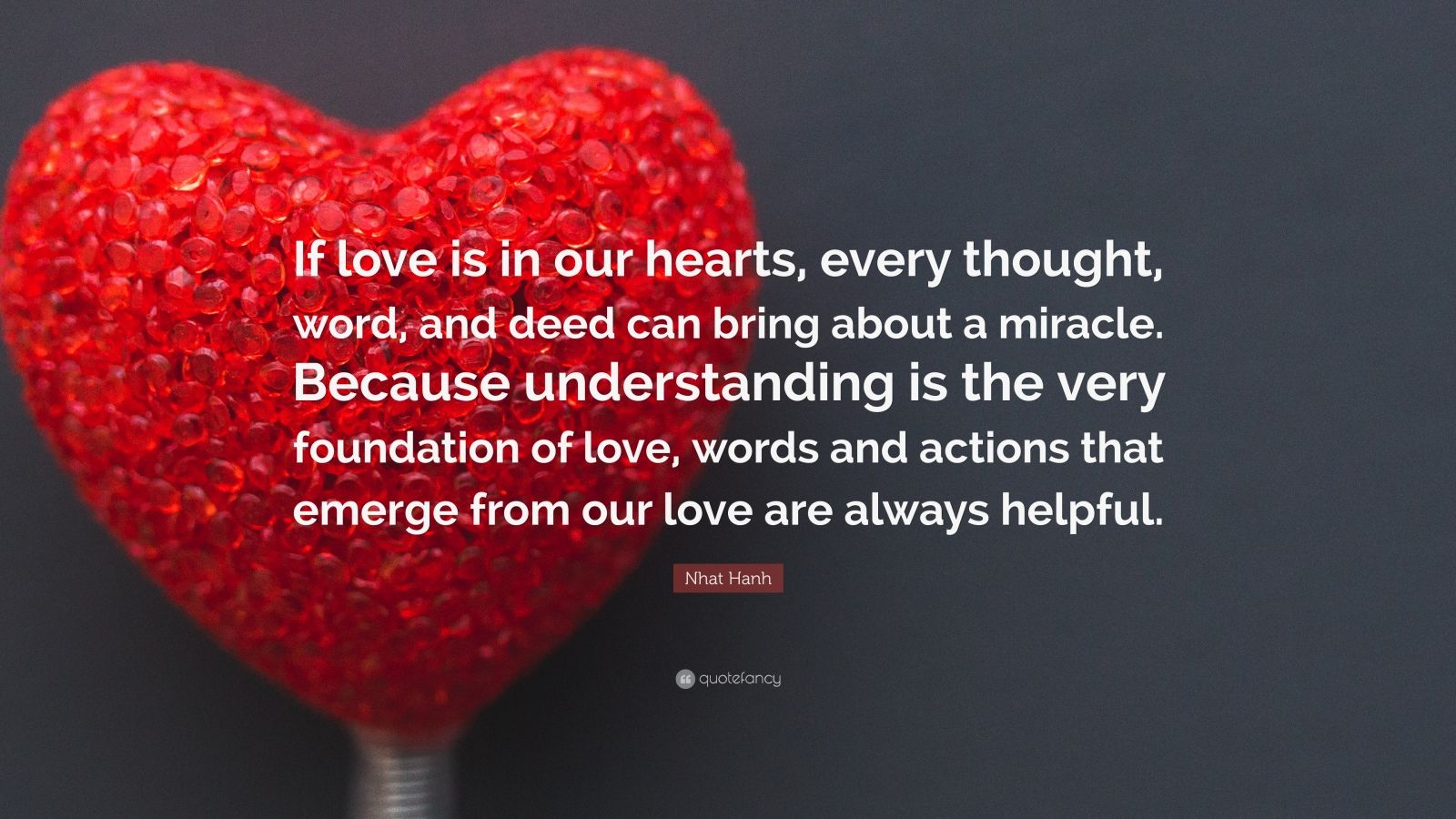 "Nhat Hanh Quote: ""If love is in our hearts, every thought, word, and deed can bring about a miracle. Because understanding is the very foundation of love, words and actions that emerge from our love are always helpful."""