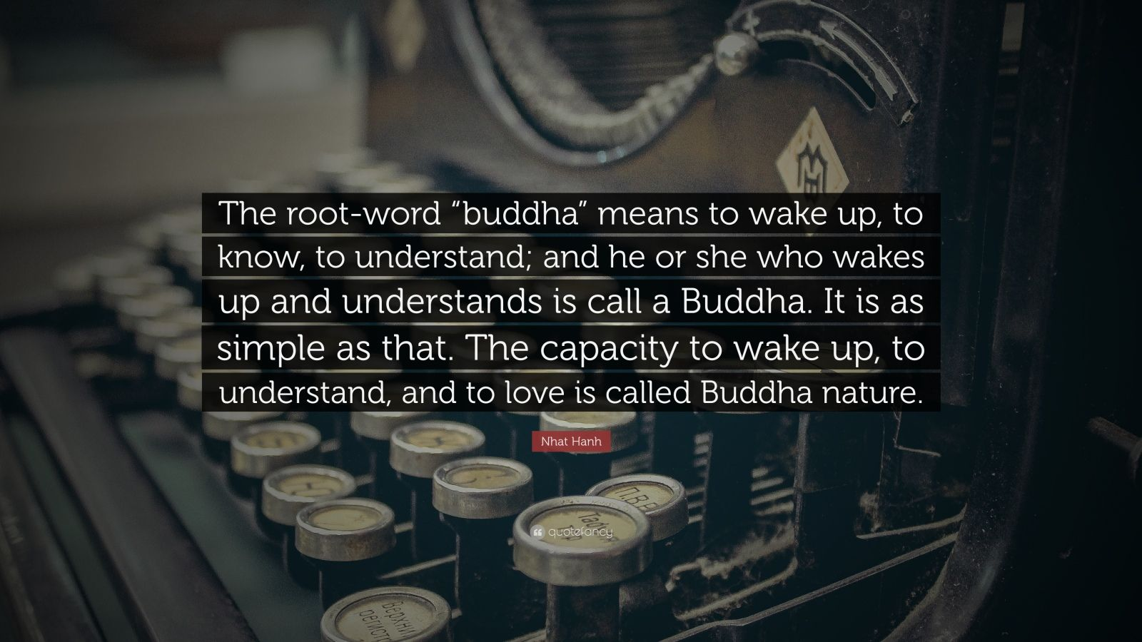 """Nhat Hanh Quote: """"The root-word """"buddha"""" means to wake up, to know, to understand; and he or she who wakes up and understands is call a Buddha. It is as simple as that. The capacity to wake up, to understand, and to love is called Buddha nature."""""""