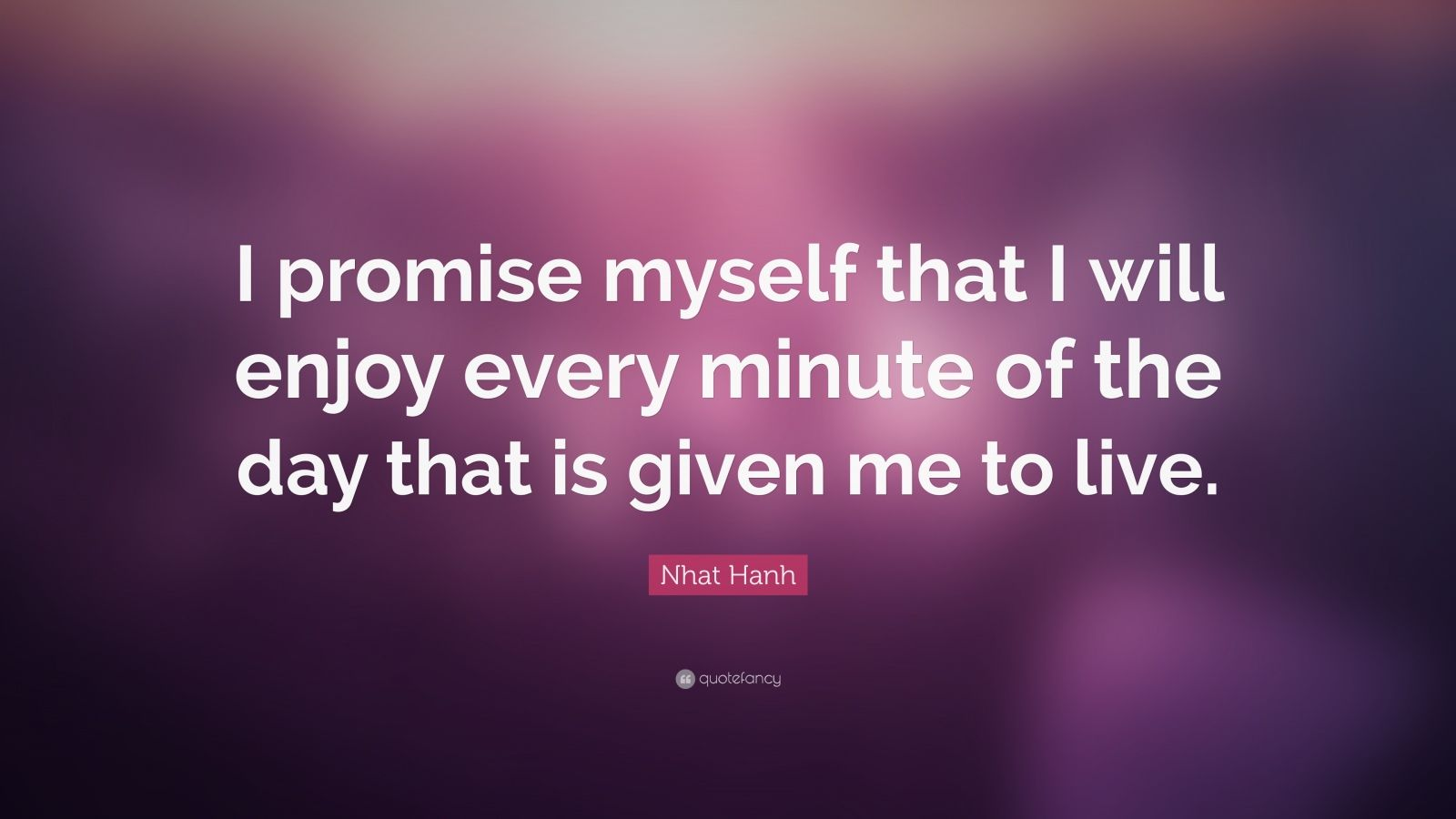 """Nhat Hanh Quote: """"I promise myself that I will enjoy every minute of the day that is given me to live."""""""