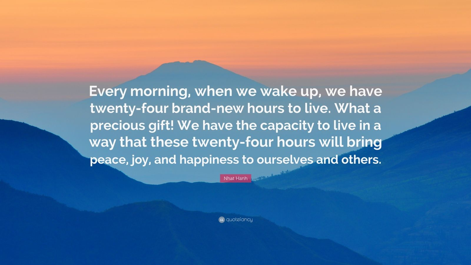 "Nhat Hanh Quote: ""Every morning, when we wake up, we have twenty-four brand-new hours to live. What a precious gift! We have the capacity to live in a way that these twenty-four hours will bring peace, joy, and happiness to ourselves and others."""